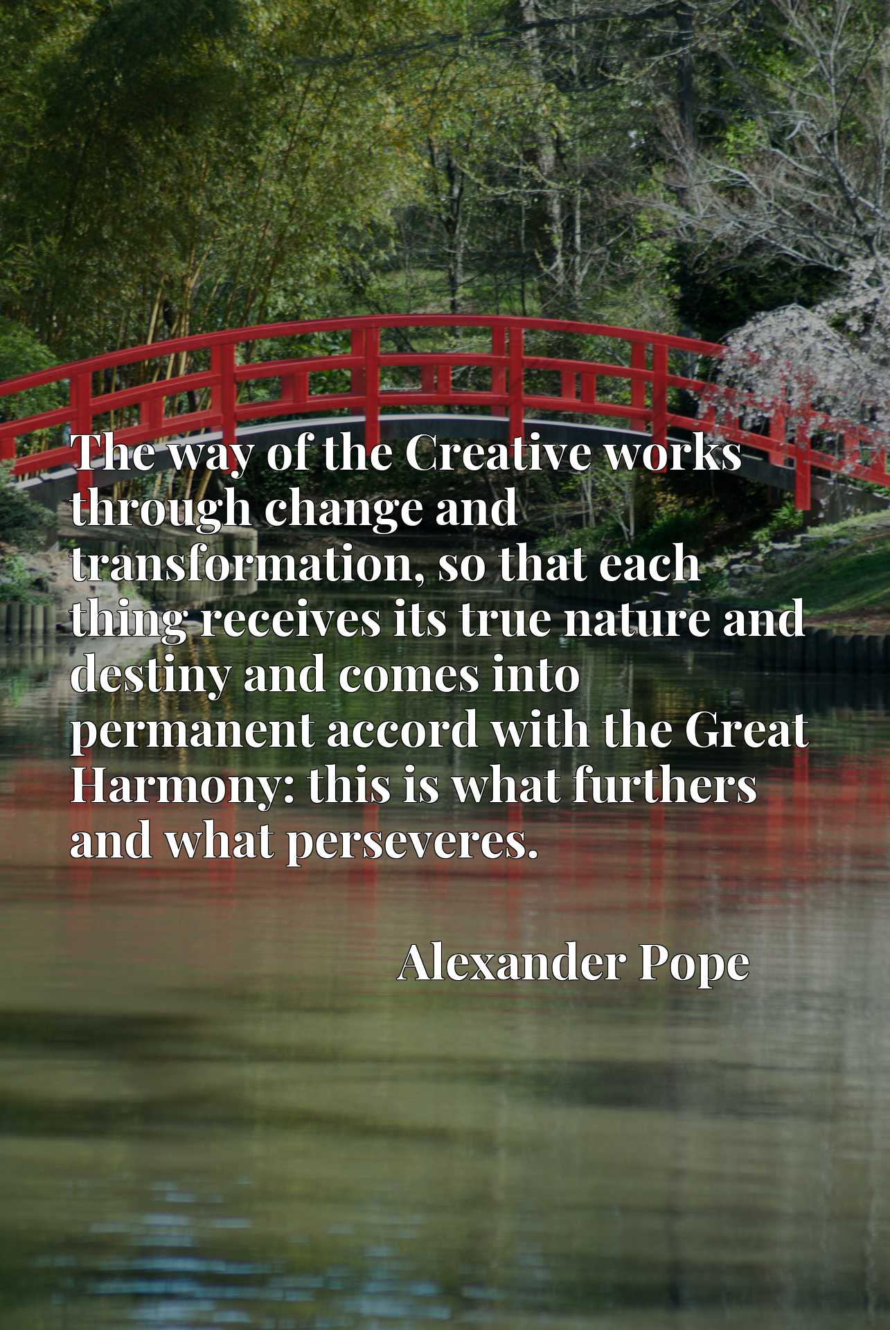 The way of the Creative works through change and transformation, so that each thing receives its true nature and destiny and comes into permanent accord with the Great Harmony: this is what furthers and what perseveres.