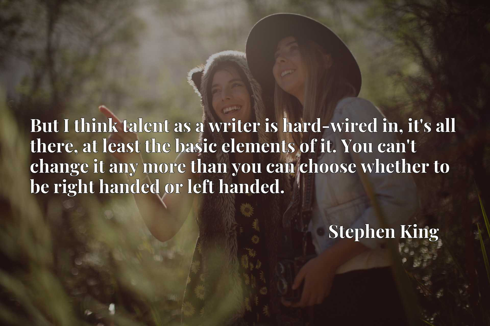 But I think talent as a writer is hard-wired in, it's all there, at least the basic elements of it. You can't change it any more than you can choose whether to be right handed or left handed.