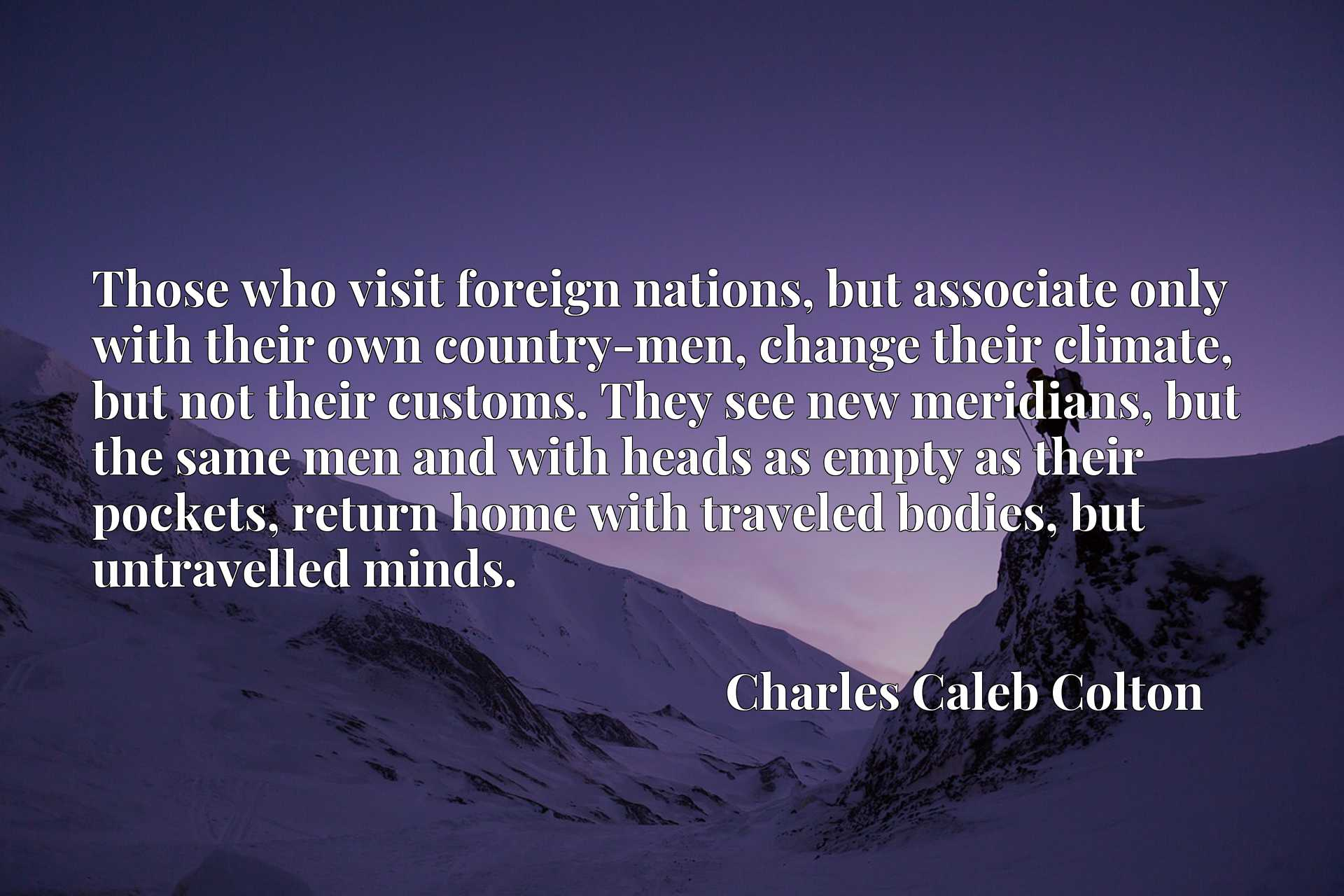 Those who visit foreign nations, but associate only with their own country-men, change their climate, but not their customs. They see new meridians, but the same men and with heads as empty as their pockets, return home with traveled bodies, but untravelled minds.