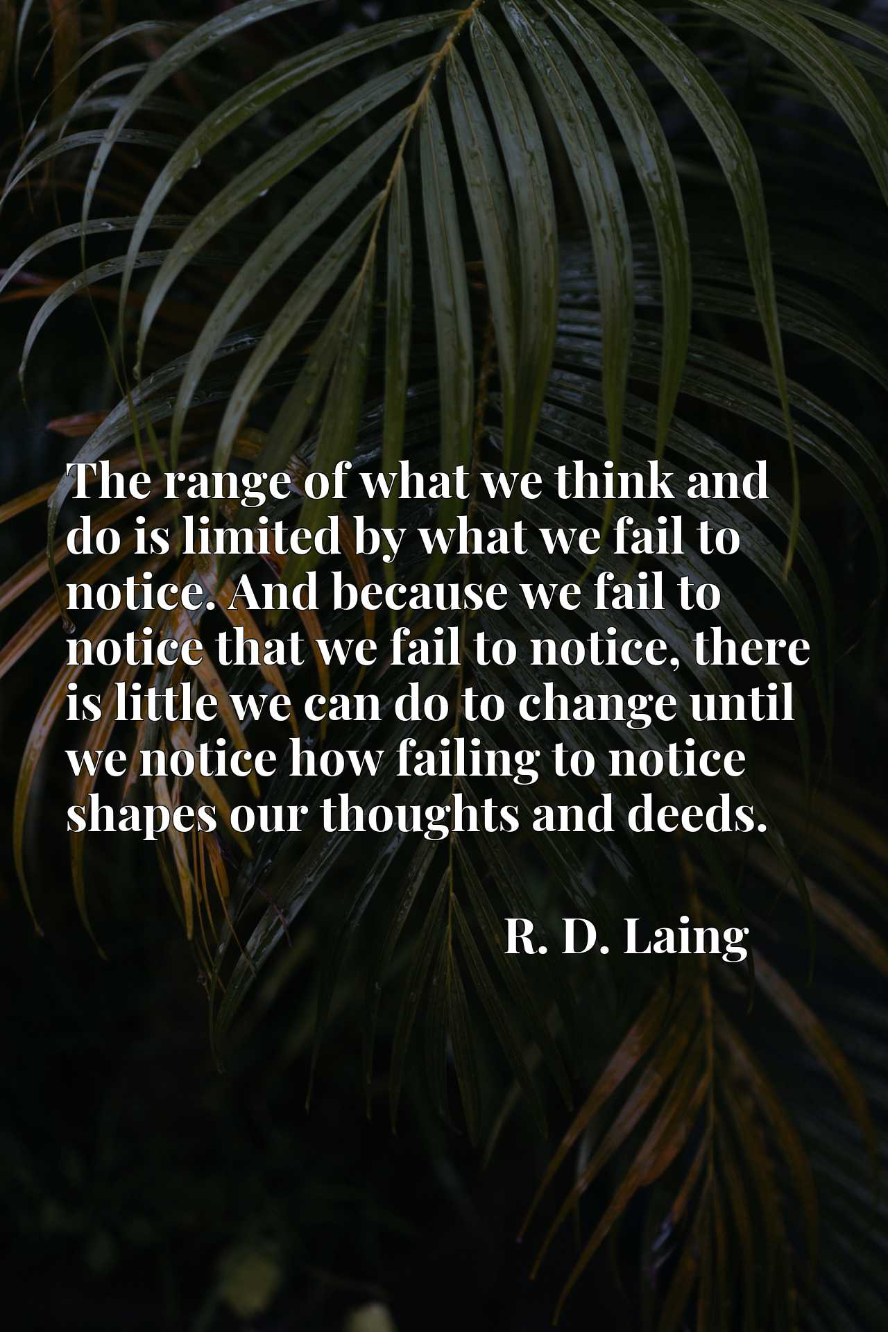 The range of what we think and do is limited by what we fail to notice. And because we fail to notice that we fail to notice, there is little we can do to change until we notice how failing to notice shapes our thoughts and deeds.