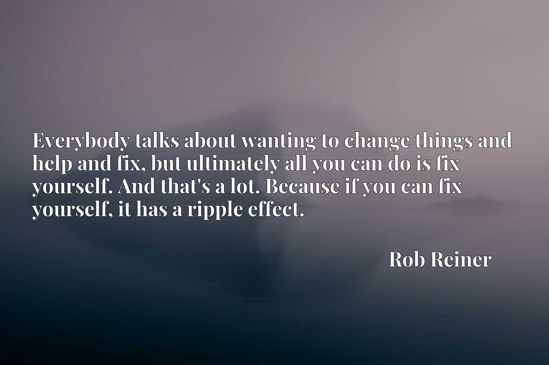 Everybody talks about wanting to change things and help and fix, but ultimately all you can do is fix yourself. And that's a lot. Because if you can fix yourself, it has a ripple effect.