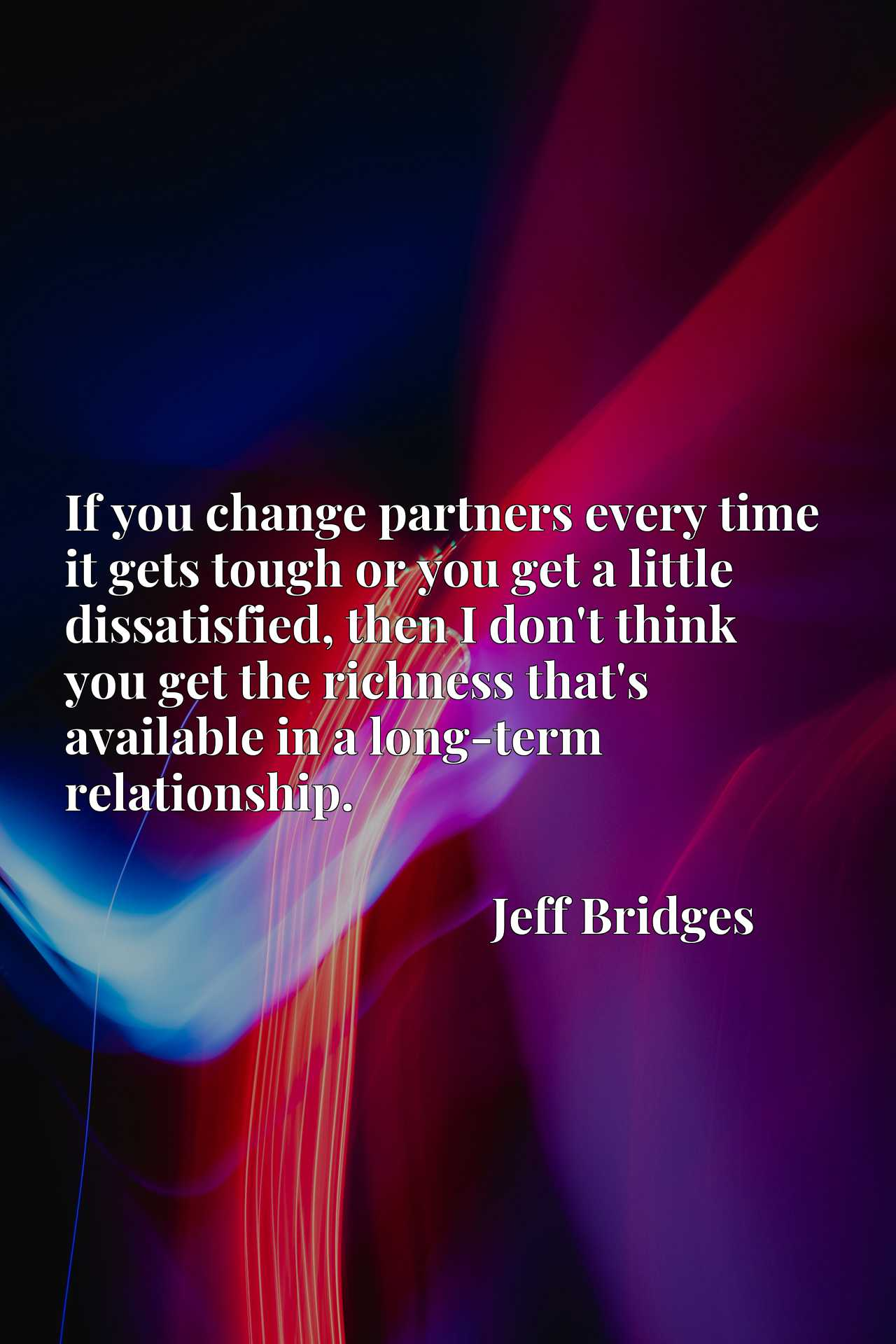 If you change partners every time it gets tough or you get a little dissatisfied, then I don't think you get the richness that's available in a long-term relationship.