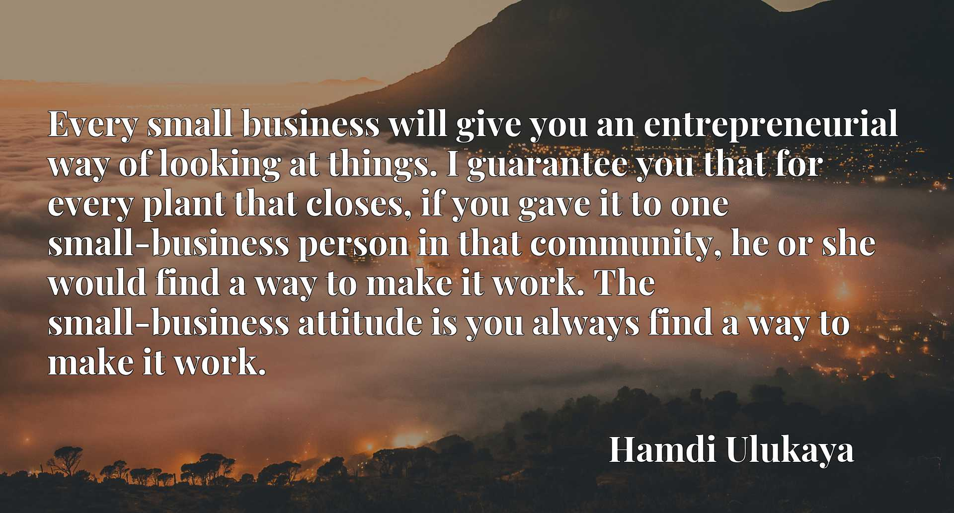 Every small business will give you an entrepreneurial way of looking at things. I guarantee you that for every plant that closes, if you gave it to one small-business person in that community, he or she would find a way to make it work. The small-business attitude is you always find a way to make it work.