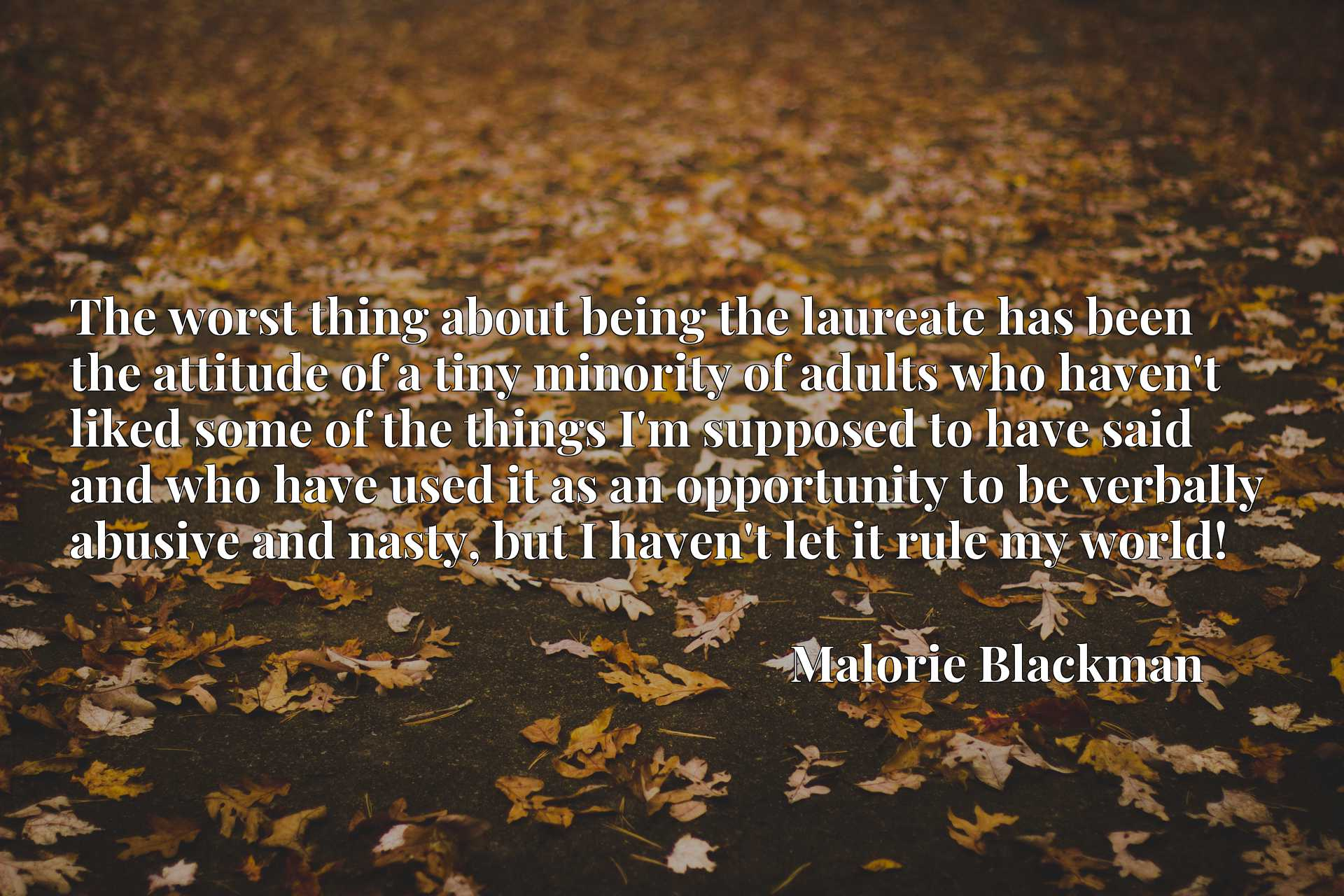 The worst thing about being the laureate has been the attitude of a tiny minority of adults who haven't liked some of the things I'm supposed to have said and who have used it as an opportunity to be verbally abusive and nasty, but I haven't let it rule my world!