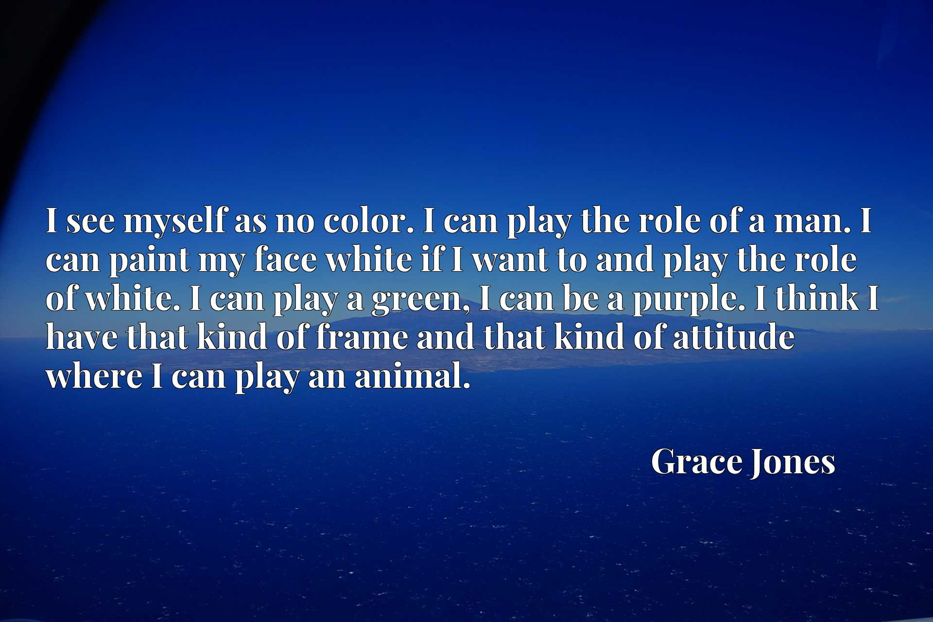 I see myself as no color. I can play the role of a man. I can paint my face white if I want to and play the role of white. I can play a green, I can be a purple. I think I have that kind of frame and that kind of attitude where I can play an animal.