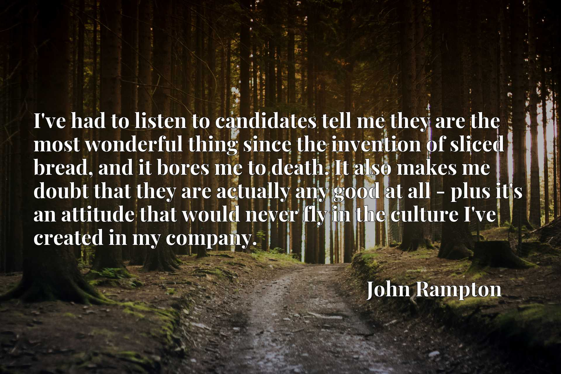 I've had to listen to candidates tell me they are the most wonderful thing since the invention of sliced bread, and it bores me to death. It also makes me doubt that they are actually any good at all - plus it's an attitude that would never fly in the culture I've created in my company.