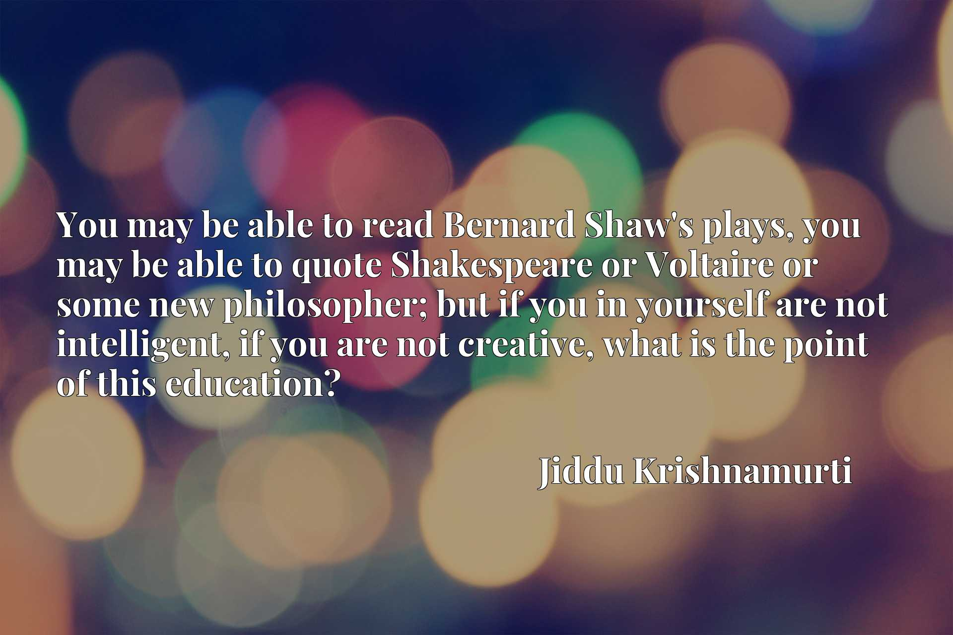 You may be able to read Bernard Shaw's plays, you may be able to quote Shakespeare or Voltaire or some new philosopher; but if you in yourself are not intelligent, if you are not creative, what is the point of this education?
