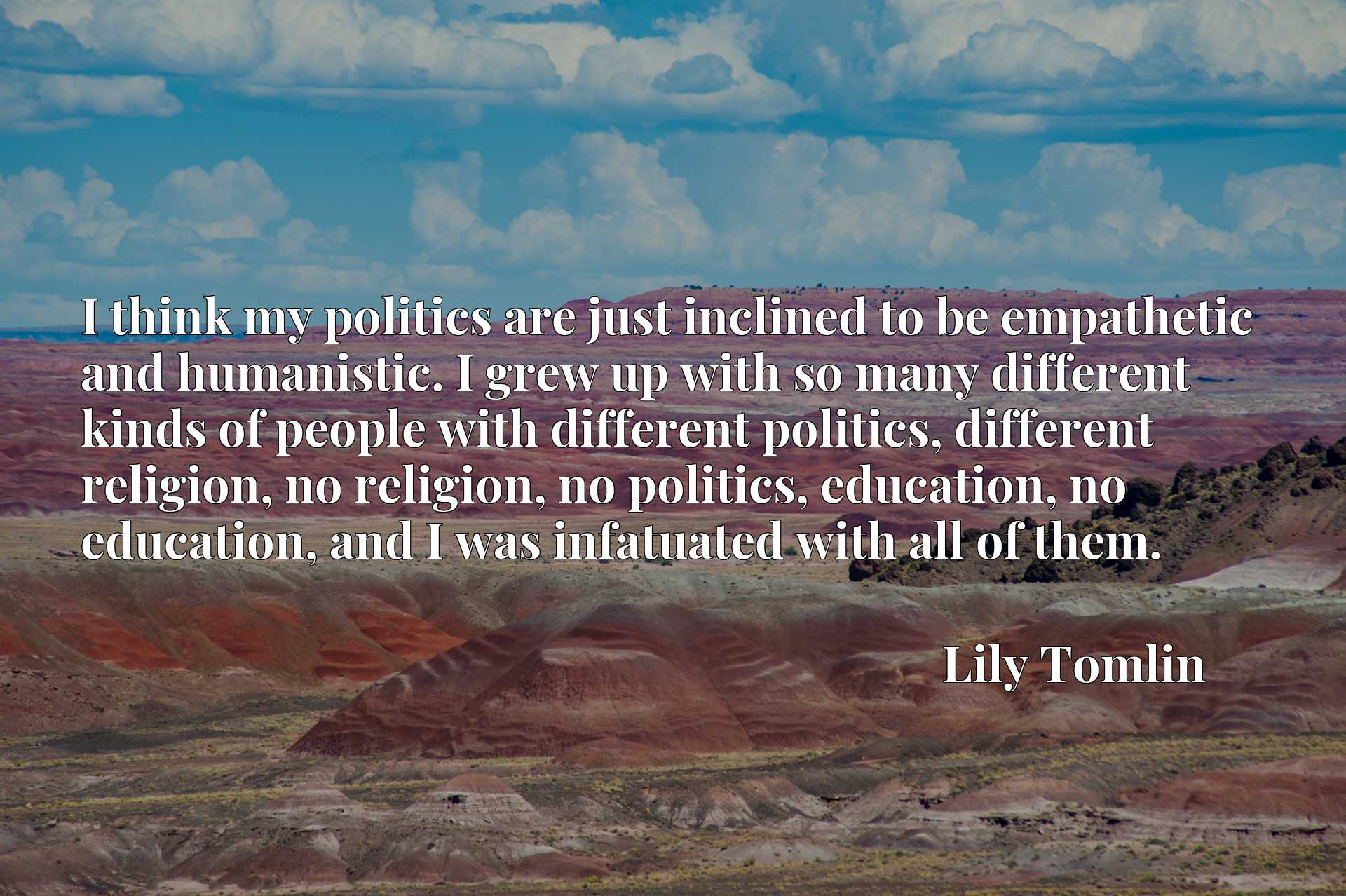 I think my politics are just inclined to be empathetic and humanistic. I grew up with so many different kinds of people with different politics, different religion, no religion, no politics, education, no education, and I was infatuated with all of them.