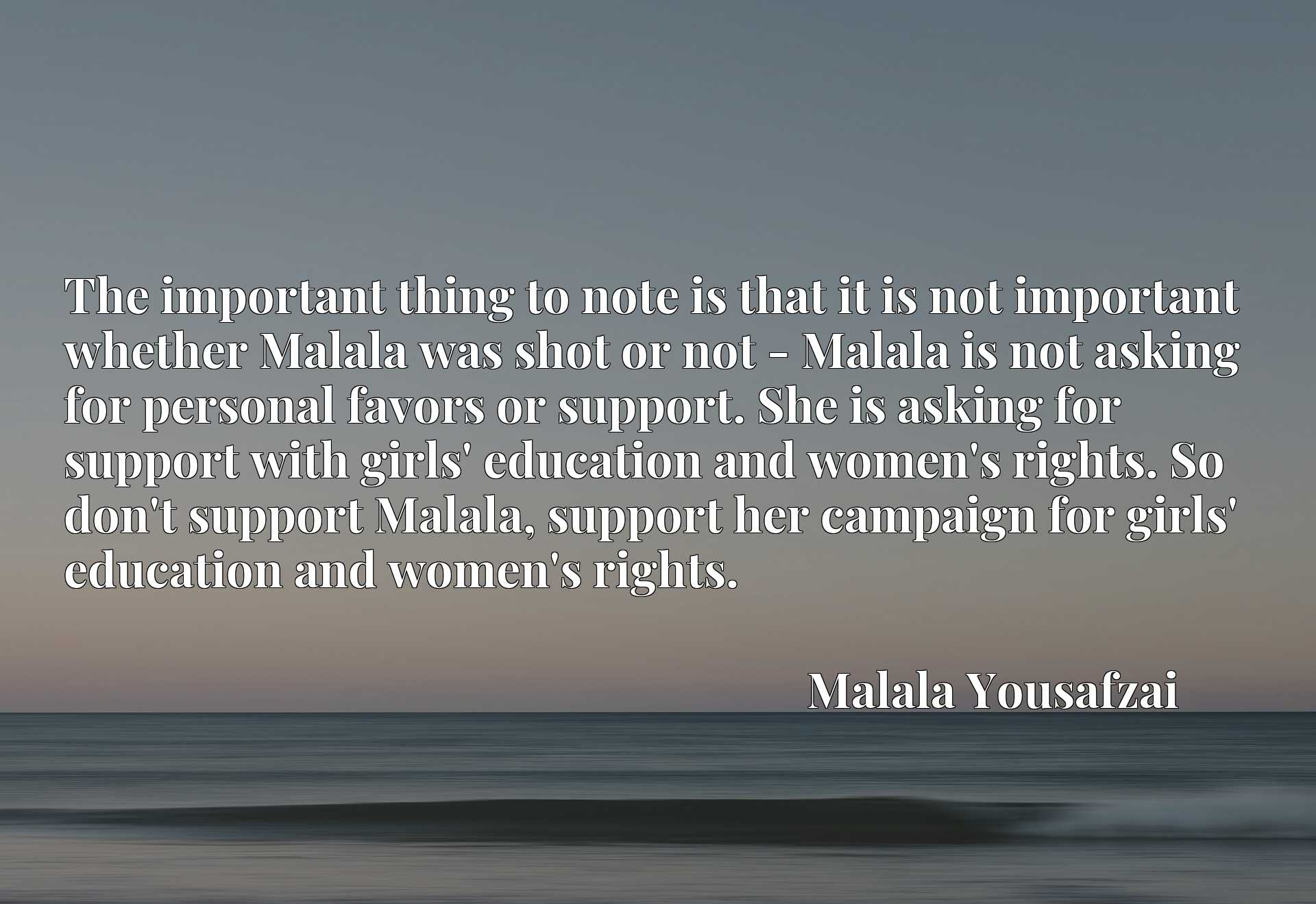 The important thing to note is that it is not important whether Malala was shot or not - Malala is not asking for personal favors or support. She is asking for support with girls' education and women's rights. So don't support Malala, support her campaign for girls' education and women's rights.