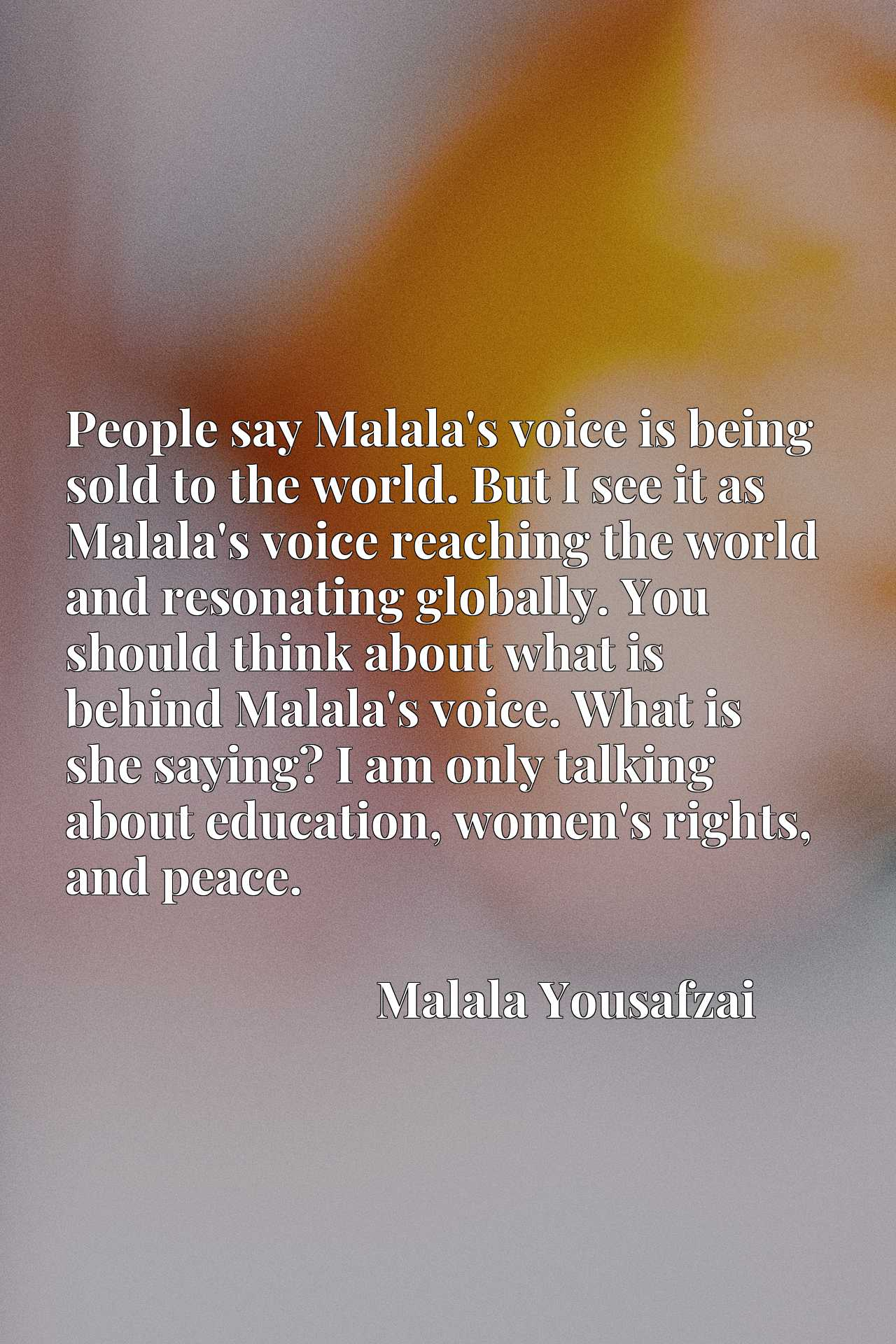 People say Malala's voice is being sold to the world. But I see it as Malala's voice reaching the world and resonating globally. You should think about what is behind Malala's voice. What is she saying? I am only talking about education, women's rights, and peace.