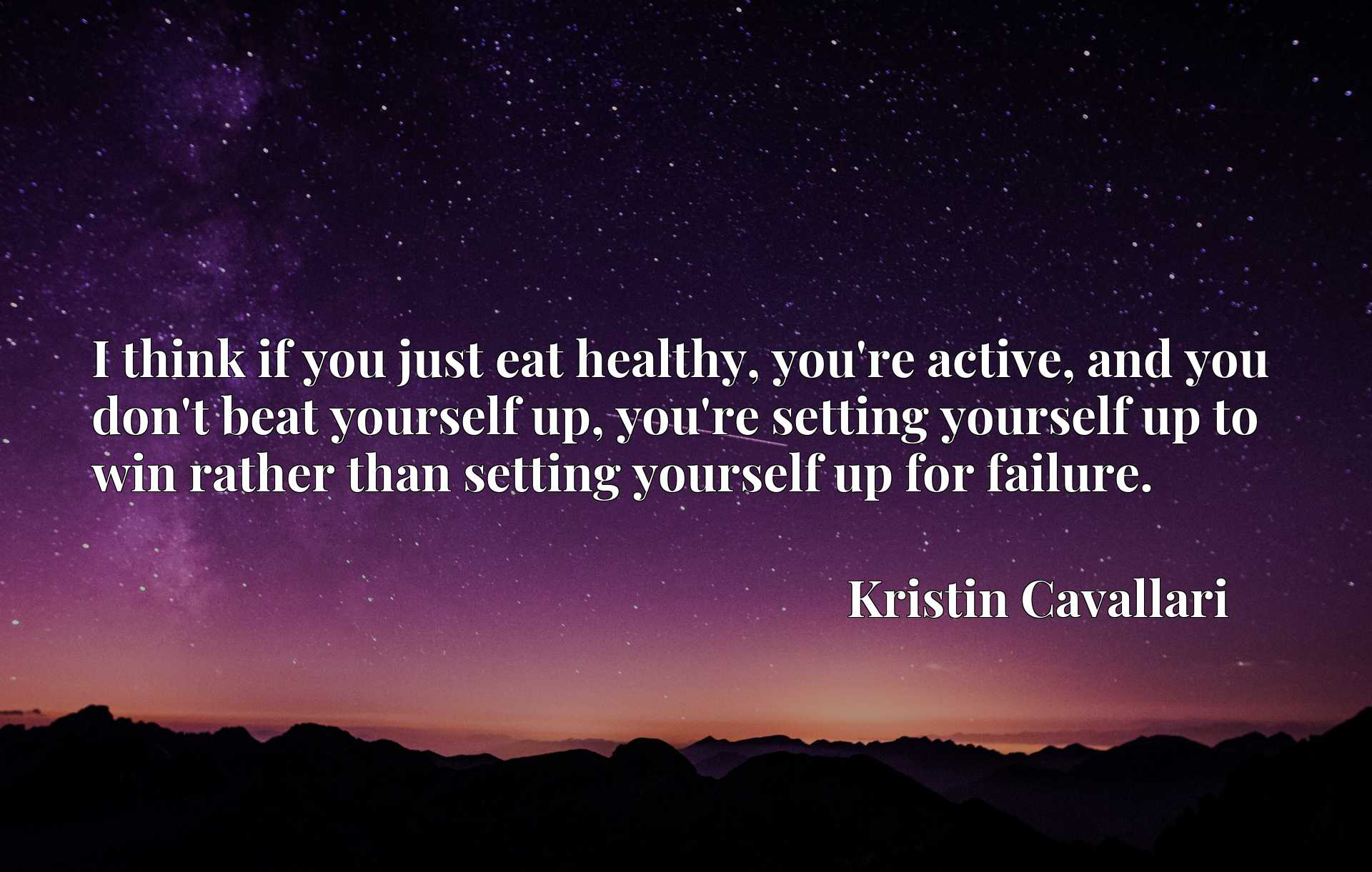 I think if you just eat healthy, you're active, and you don't beat yourself up, you're setting yourself up to win rather than setting yourself up for failure.