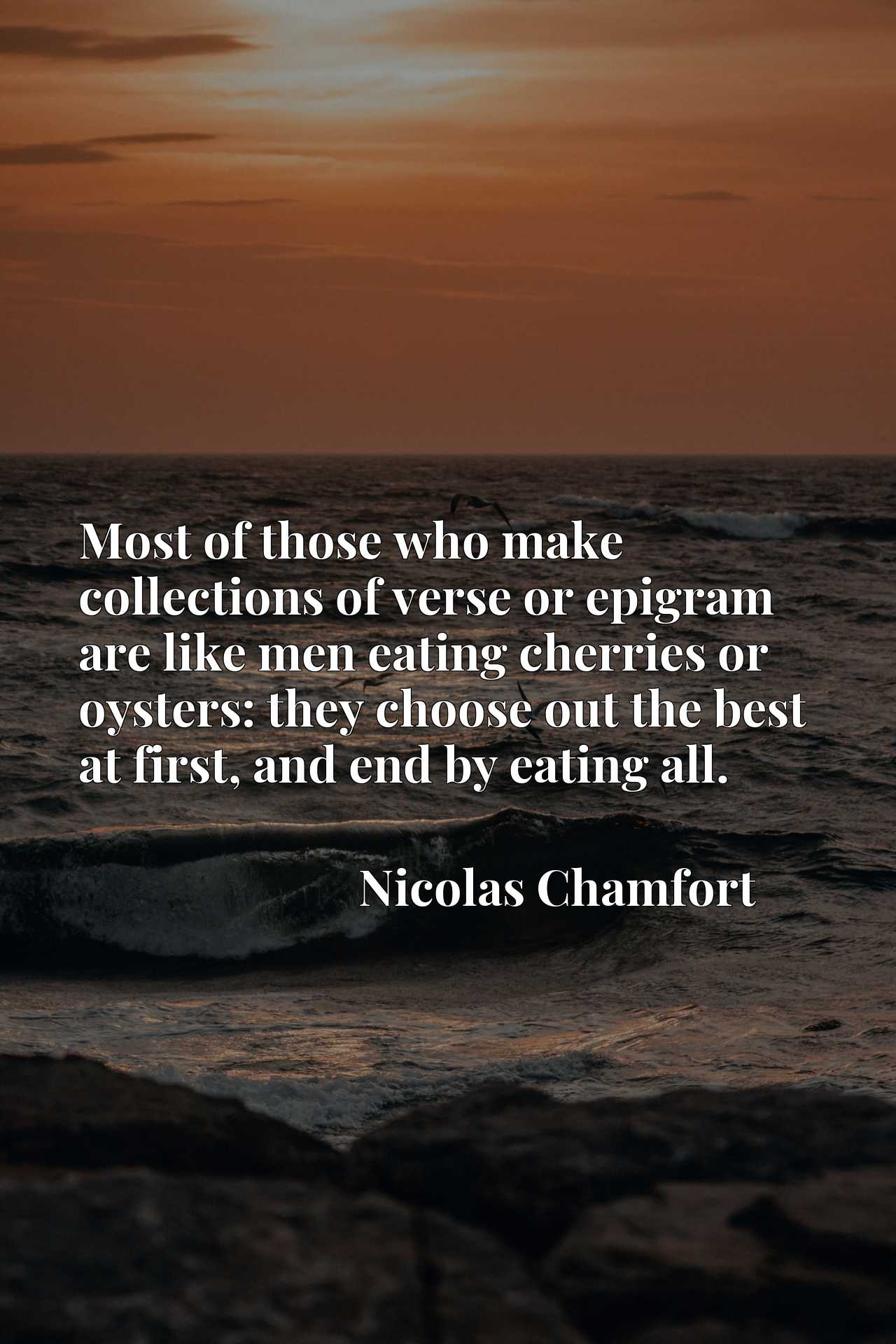 Most of those who make collections of verse or epigram are like men eating cherries or oysters: they choose out the best at first, and end by eating all.