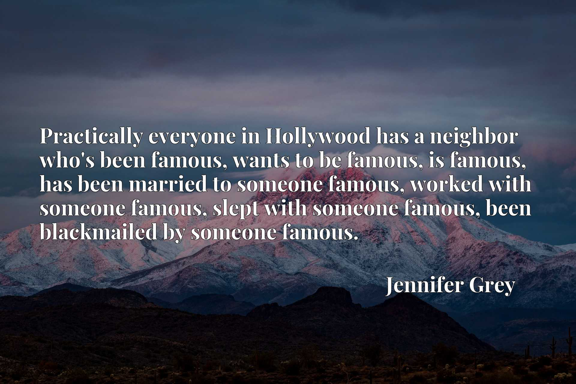 Practically everyone in Hollywood has a neighbor who's been famous, wants to be famous, is famous, has been married to someone famous, worked with someone famous, slept with someone famous, been blackmailed by someone famous.