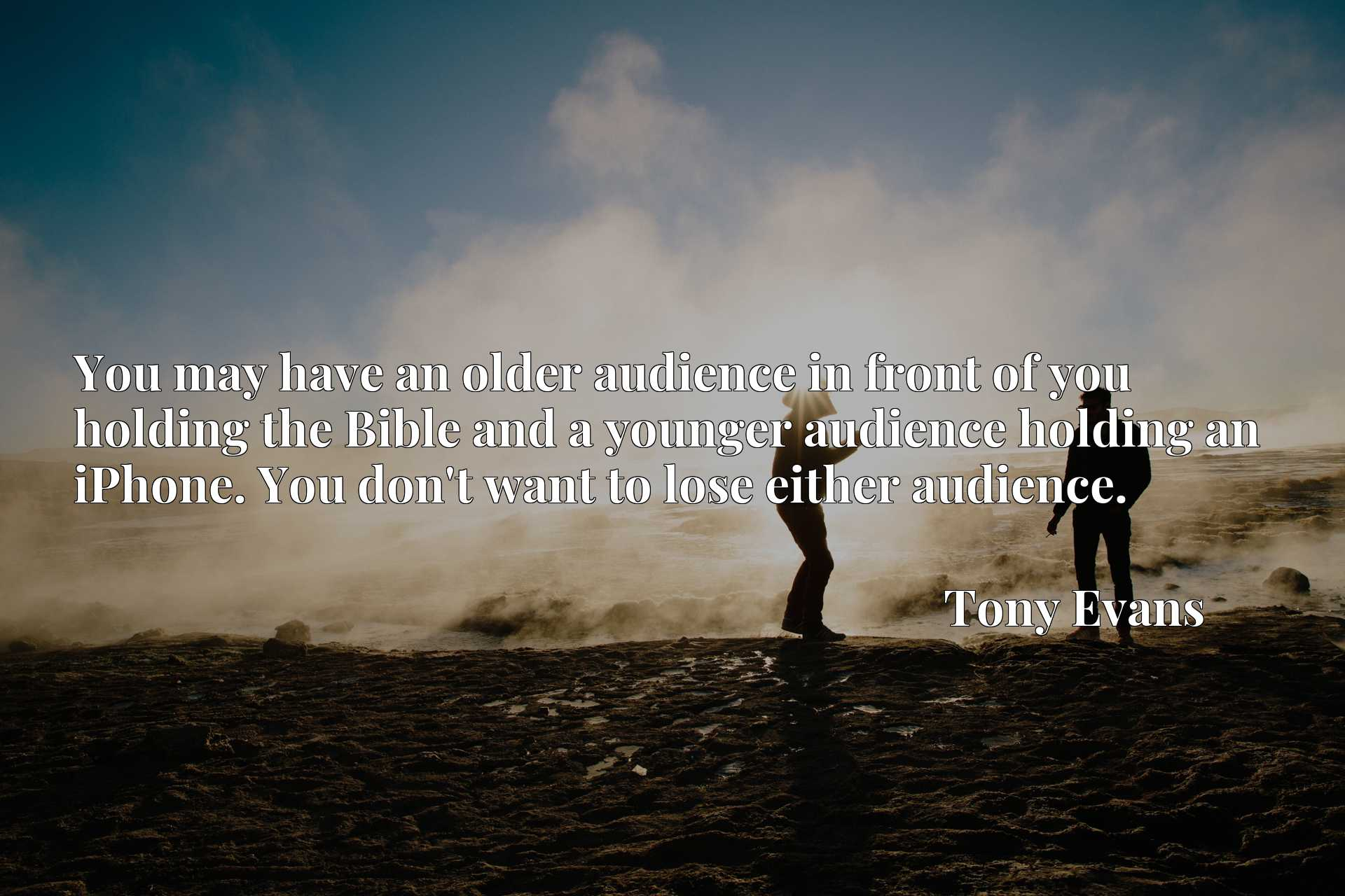 You may have an older audience in front of you holding the Bible and a younger audience holding an iPhone. You don't want to lose either audience.