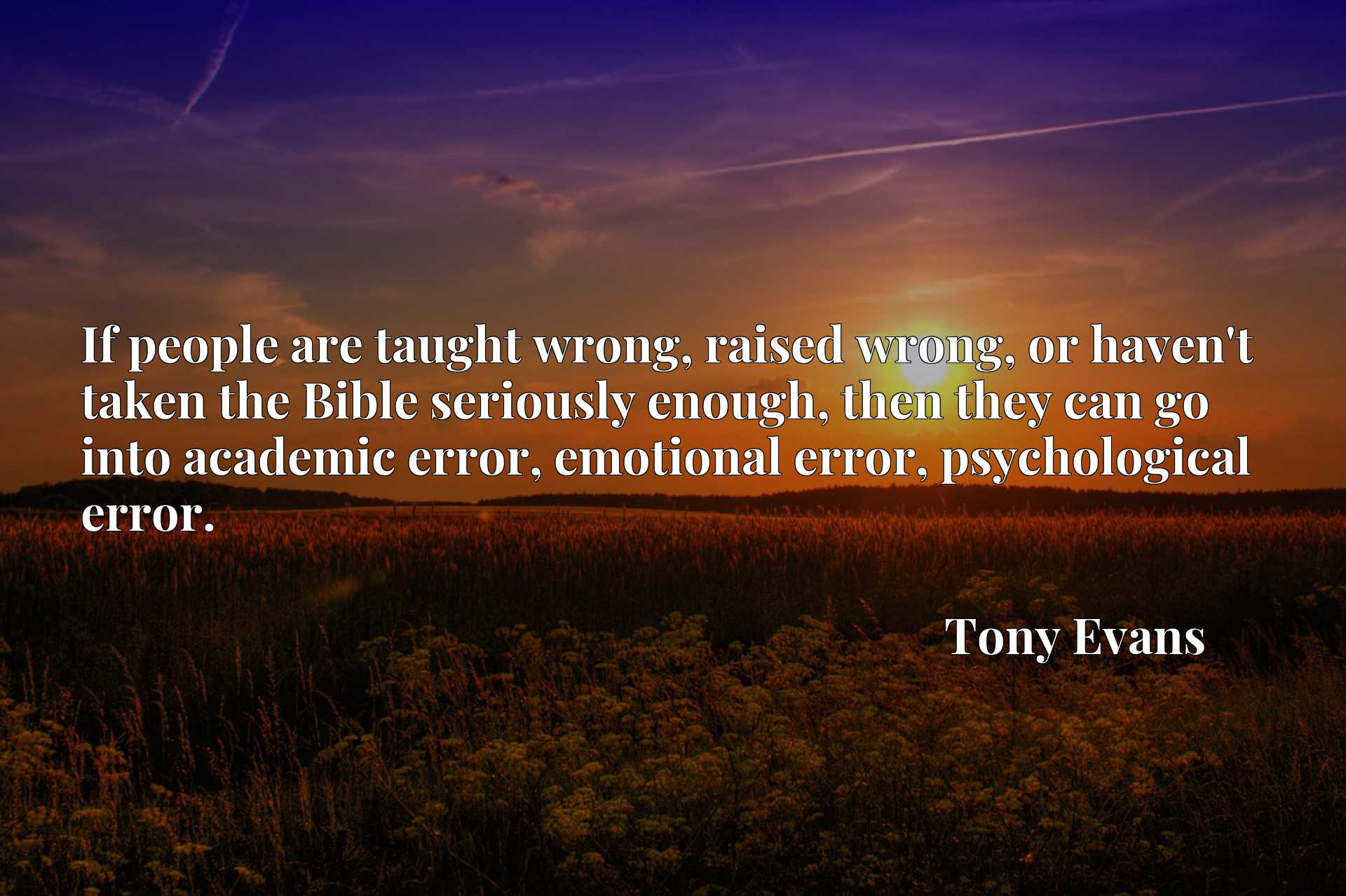 If people are taught wrong, raised wrong, or haven't taken the Bible seriously enough, then they can go into academic error, emotional error, psychological error.