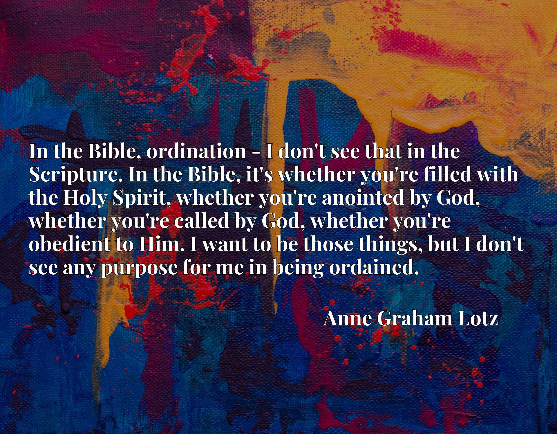 In the Bible, ordination - I don't see that in the Scripture. In the Bible, it's whether you're filled with the Holy Spirit, whether you're anointed by God, whether you're called by God, whether you're obedient to Him. I want to be those things, but I don't see any purpose for me in being ordained.