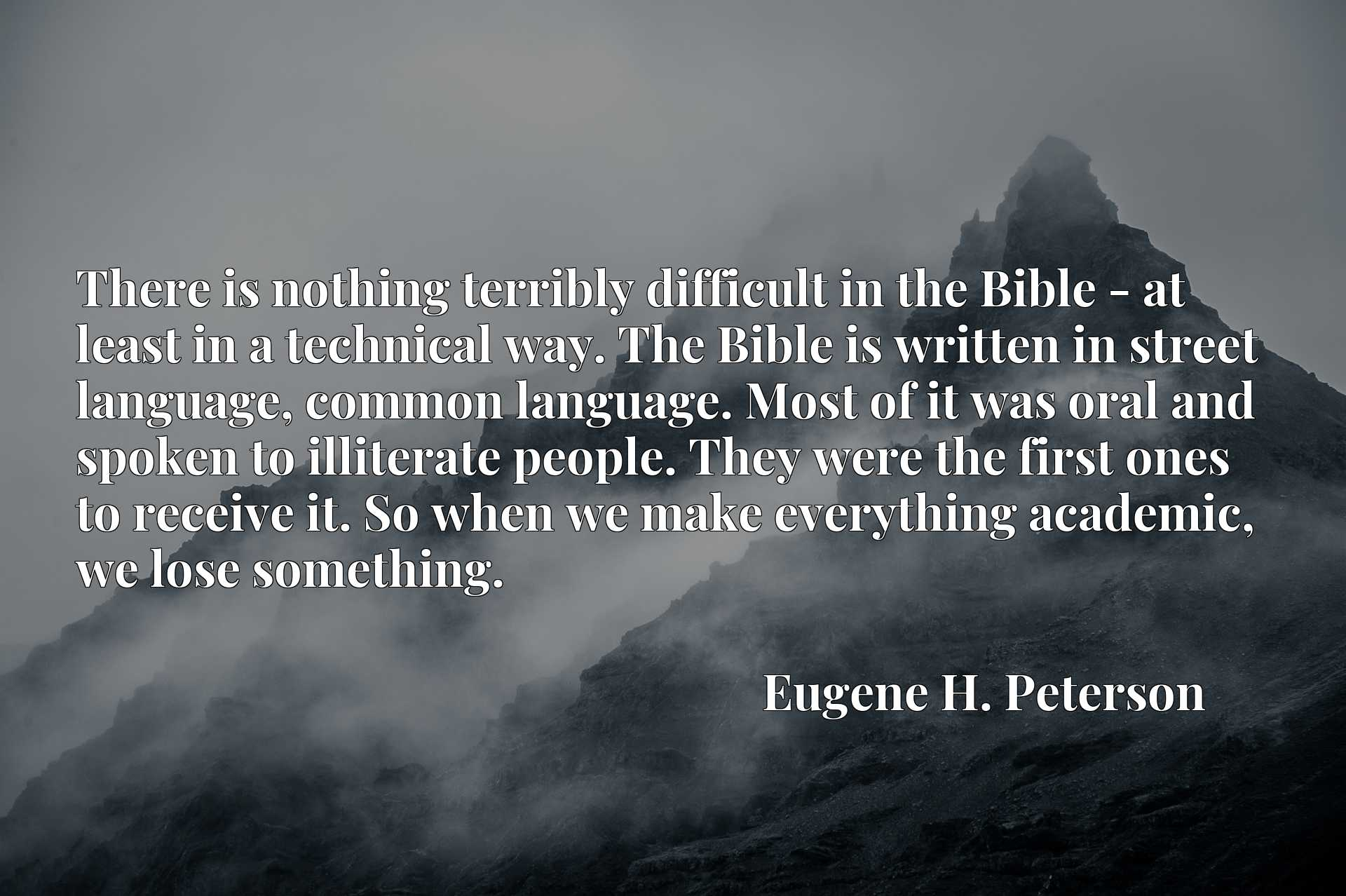 There is nothing terribly difficult in the Bible - at least in a technical way. The Bible is written in street language, common language. Most of it was oral and spoken to illiterate people. They were the first ones to receive it. So when we make everything academic, we lose something.