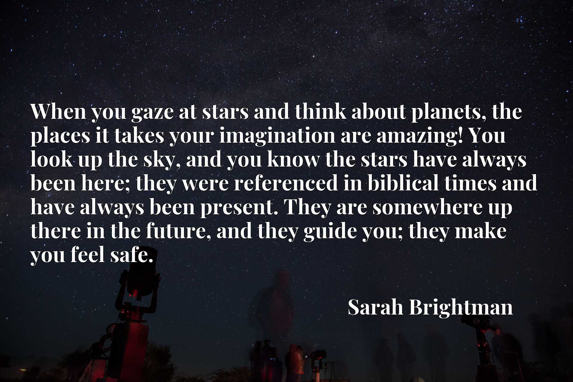 When you gaze at stars and think about planets, the places it takes your imagination are amazing! You look up the sky, and you know the stars have always been here; they were referenced in biblical times and have always been present. They are somewhere up there in the future, and they guide you; they make you feel safe.