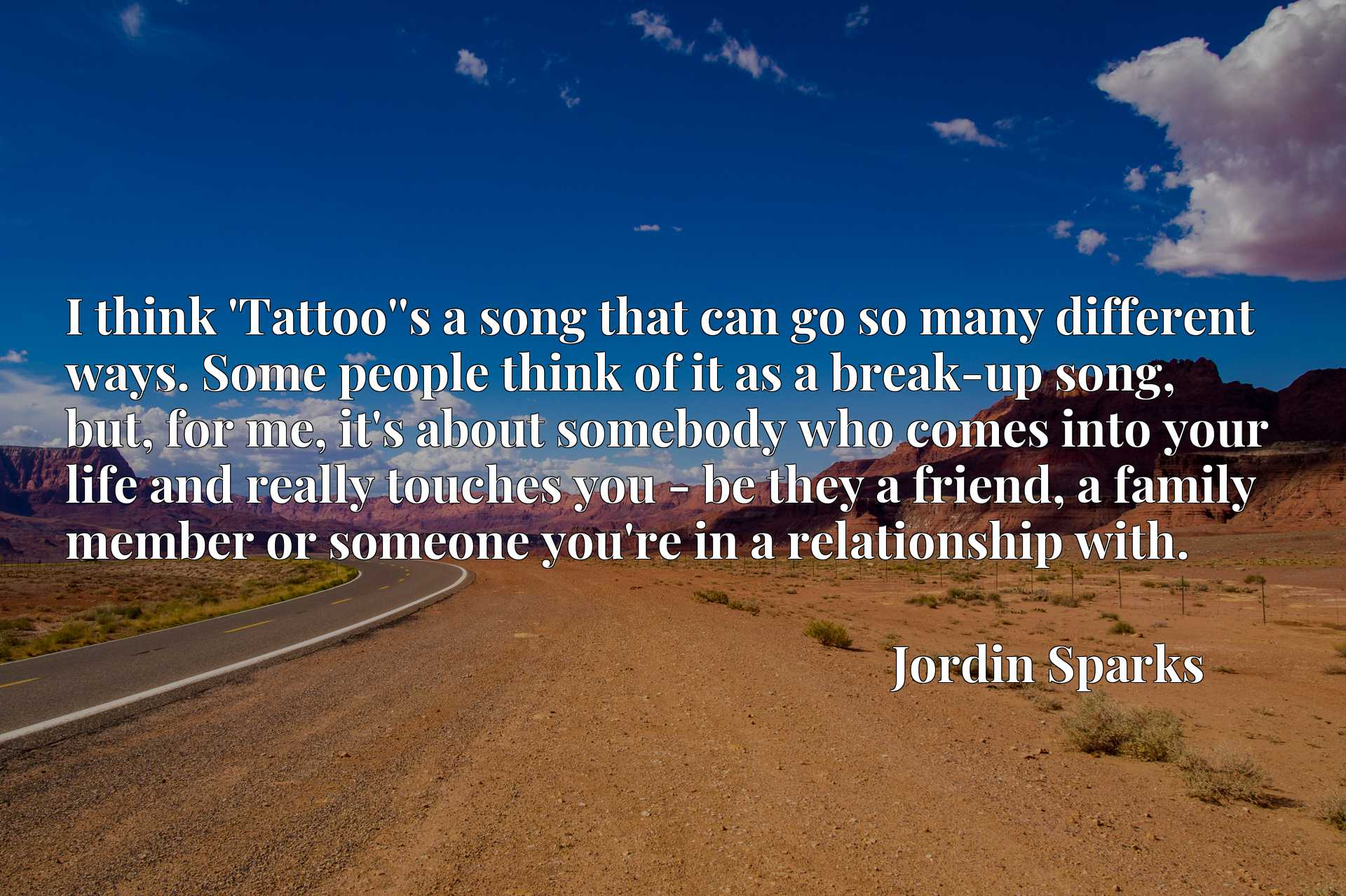 I think 'Tattoo''s a song that can go so many different ways. Some people think of it as a break-up song, but, for me, it's about somebody who comes into your life and really touches you - be they a friend, a family member or someone you're in a relationship with.
