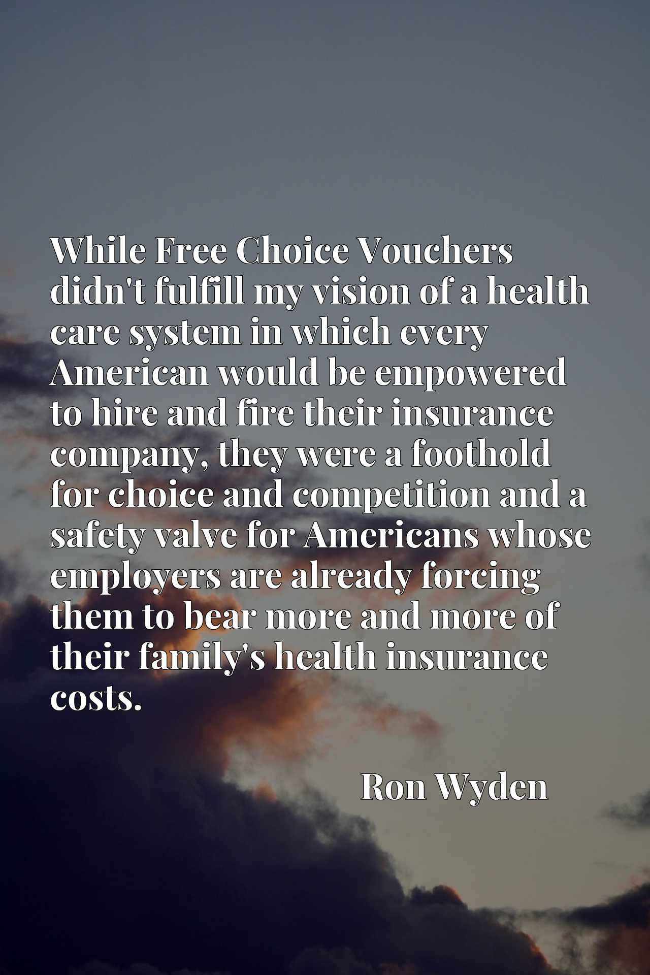 While Free Choice Vouchers didn't fulfill my vision of a health care system in which every American would be empowered to hire and fire their insurance company, they were a foothold for choice and competition and a safety valve for Americans whose employers are already forcing them to bear more and more of their family's health insurance costs.