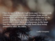 Once in my childhood I had been eager to learn Irish; I thought to get leave to take lessons from an old Scripture-reader who spent a part of his time in the parish of Killinane, teaching such scholars as he could find to read their own language in the hope that they might turn to the only book then being printed in Irish, the Bible.