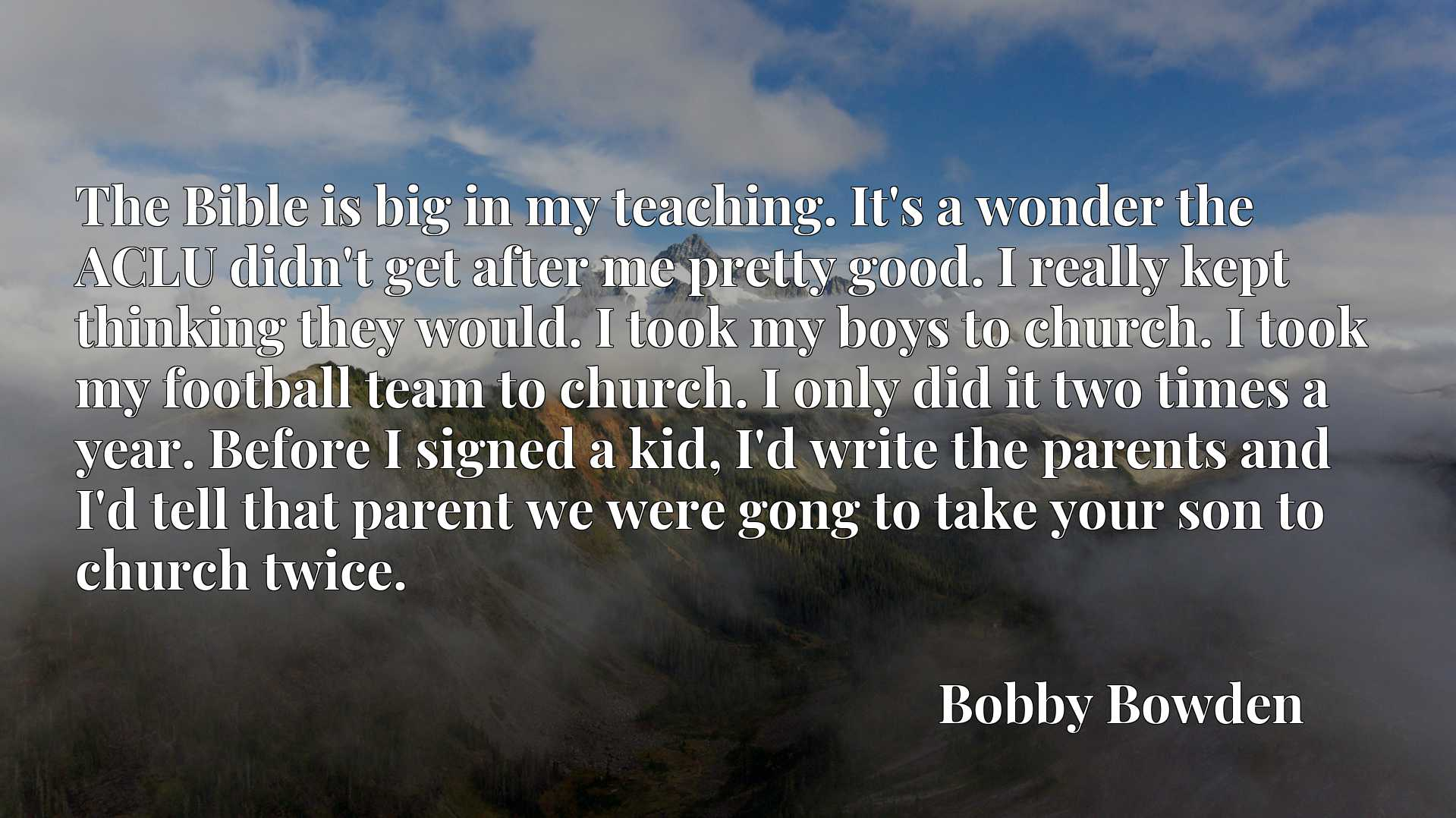 The Bible is big in my teaching. It's a wonder the ACLU didn't get after me pretty good. I really kept thinking they would. I took my boys to church. I took my football team to church. I only did it two times a year. Before I signed a kid, I'd write the parents and I'd tell that parent we were gong to take your son to church twice.