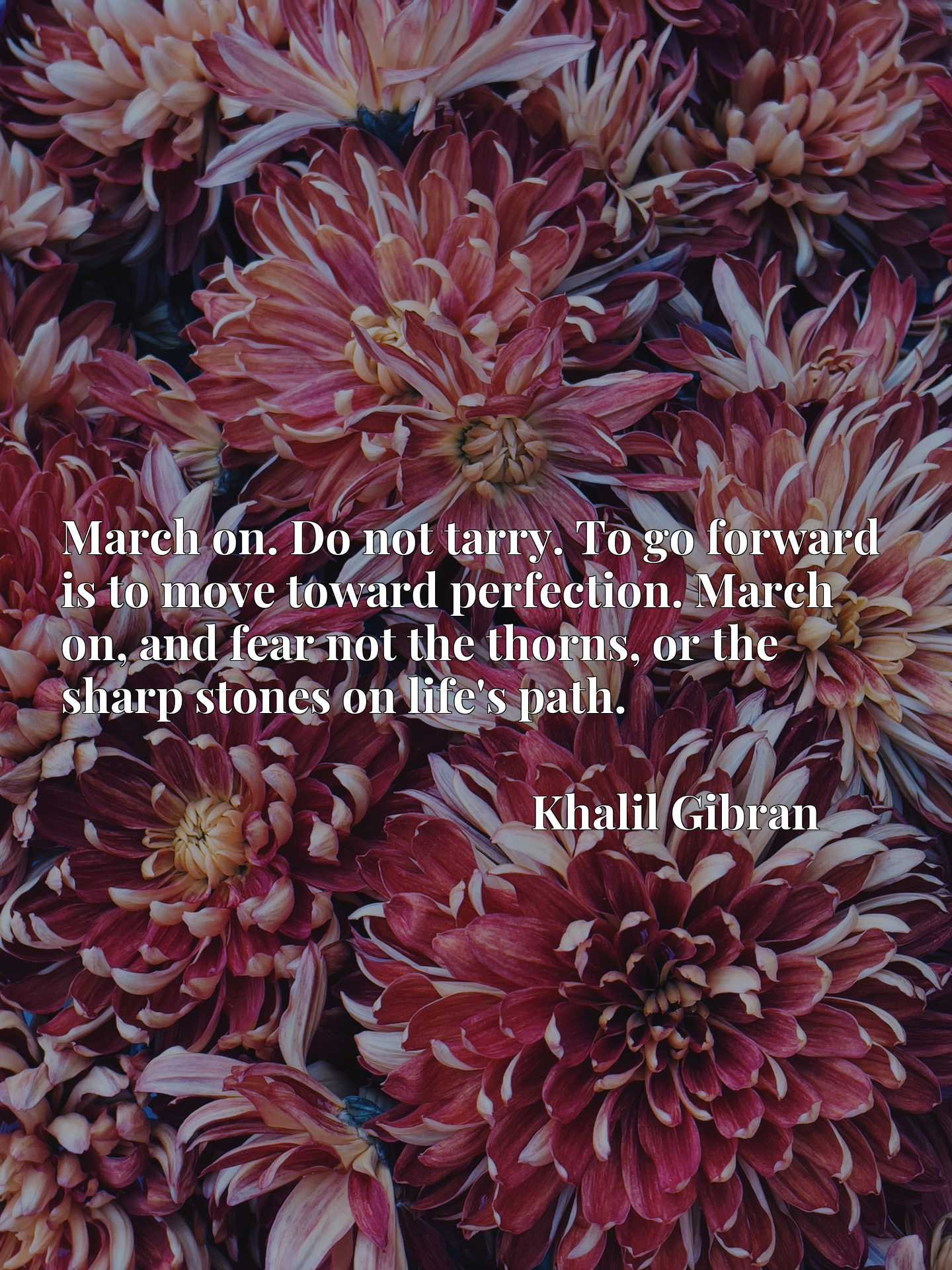 March on. Do not tarry. To go forward is to move toward perfection. March on, and fear not the thorns, or the sharp stones on life's path.
