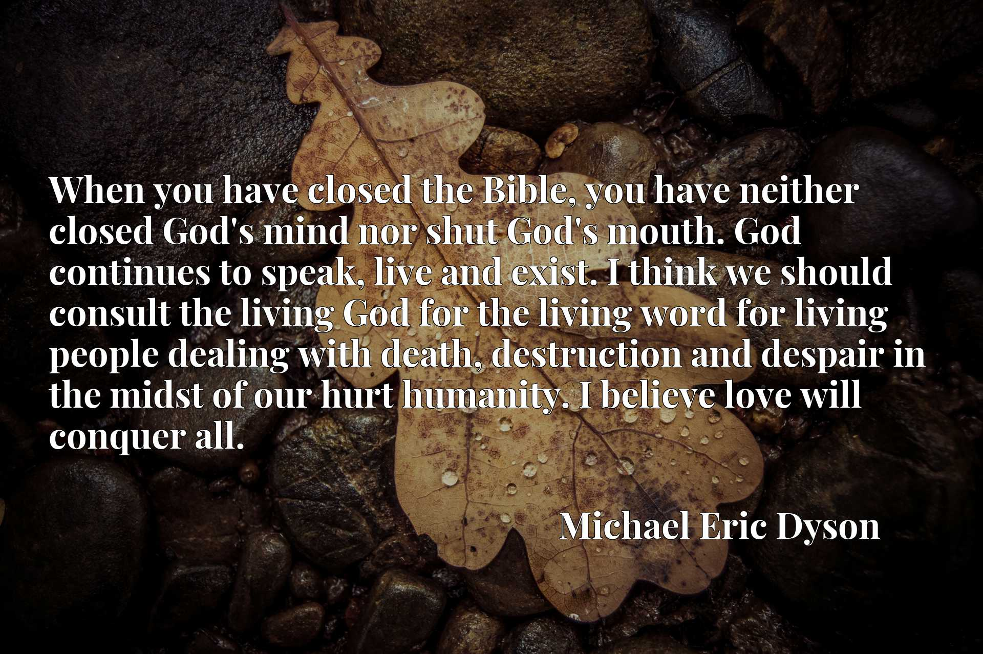 When you have closed the Bible, you have neither closed God's mind nor shut God's mouth. God continues to speak, live and exist. I think we should consult the living God for the living word for living people dealing with death, destruction and despair in the midst of our hurt humanity. I believe love will conquer all.