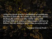 Action is a great restorer and builder of confidence. Inaction is not only the result, but the cause, of fear. Perhaps the action you take will be successful perhaps different action or adjustments will have to follow. But any action is better than no action at all.