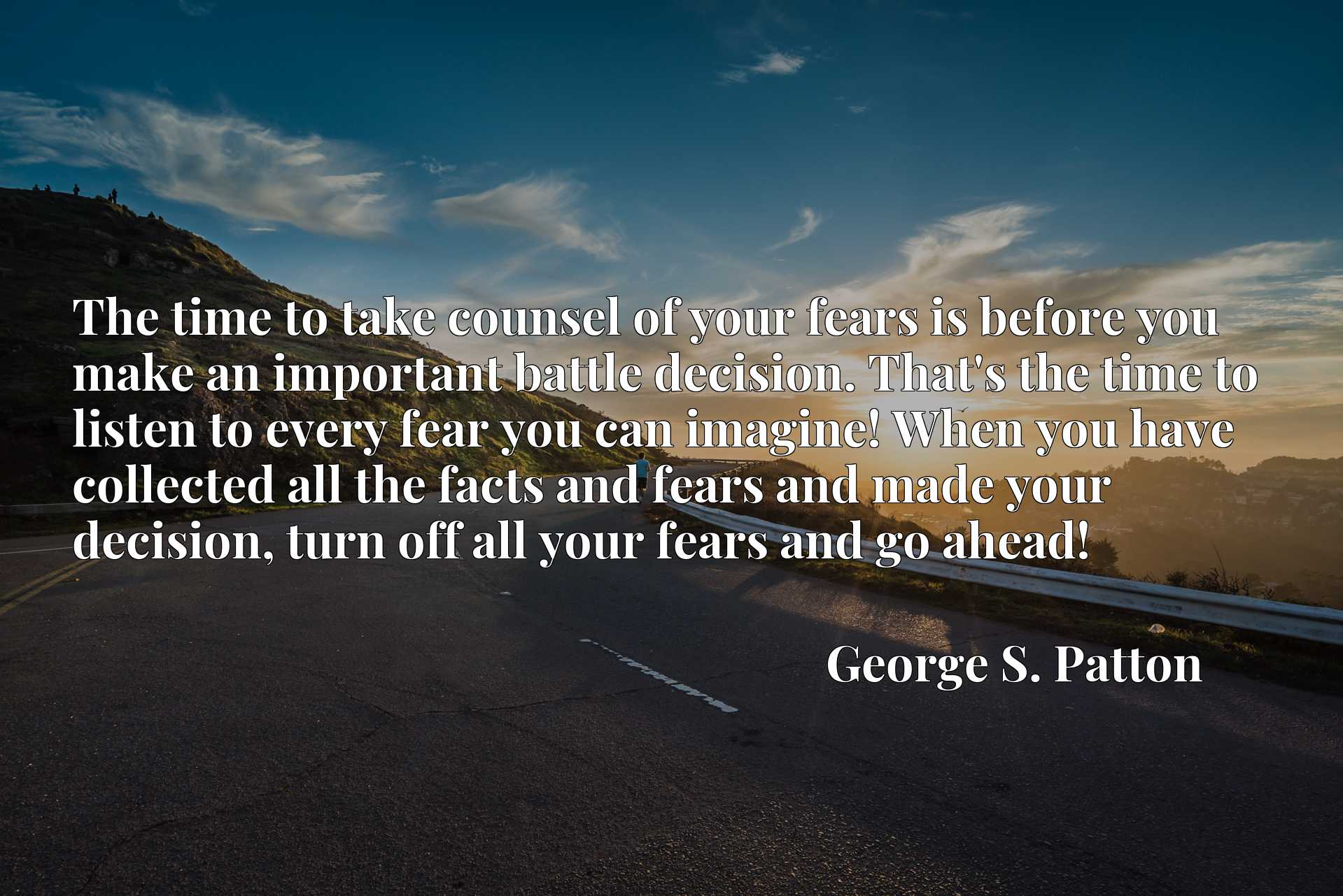 The time to take counsel of your fears is before you make an important battle decision. That's the time to listen to every fear you can imagine! When you have collected all the facts and fears and made your decision, turn off all your fears and go ahead!