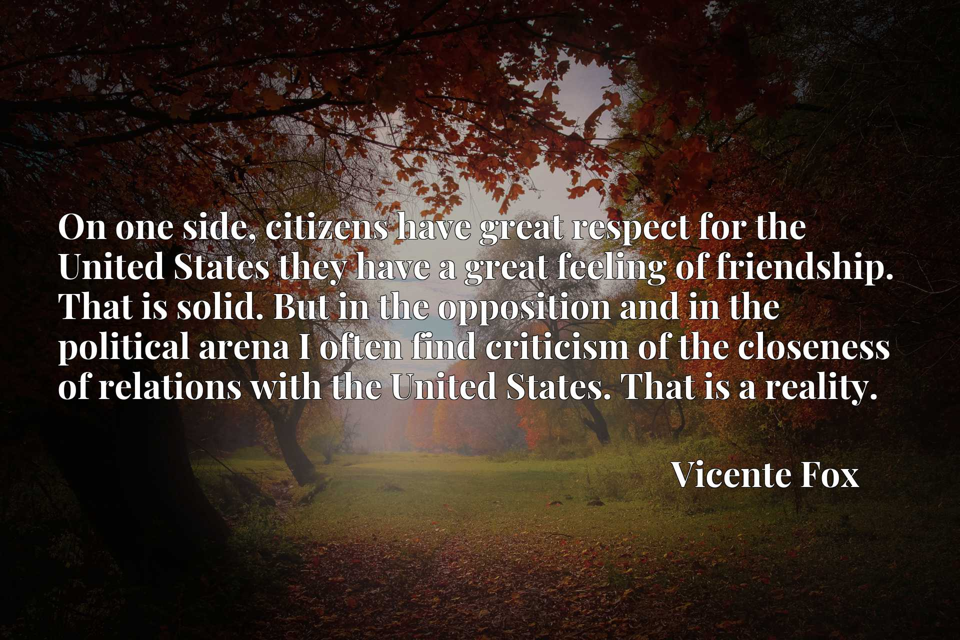 On one side, citizens have great respect for the United States they have a great feeling of friendship. That is solid. But in the opposition and in the political arena I often find criticism of the closeness of relations with the United States. That is a reality.