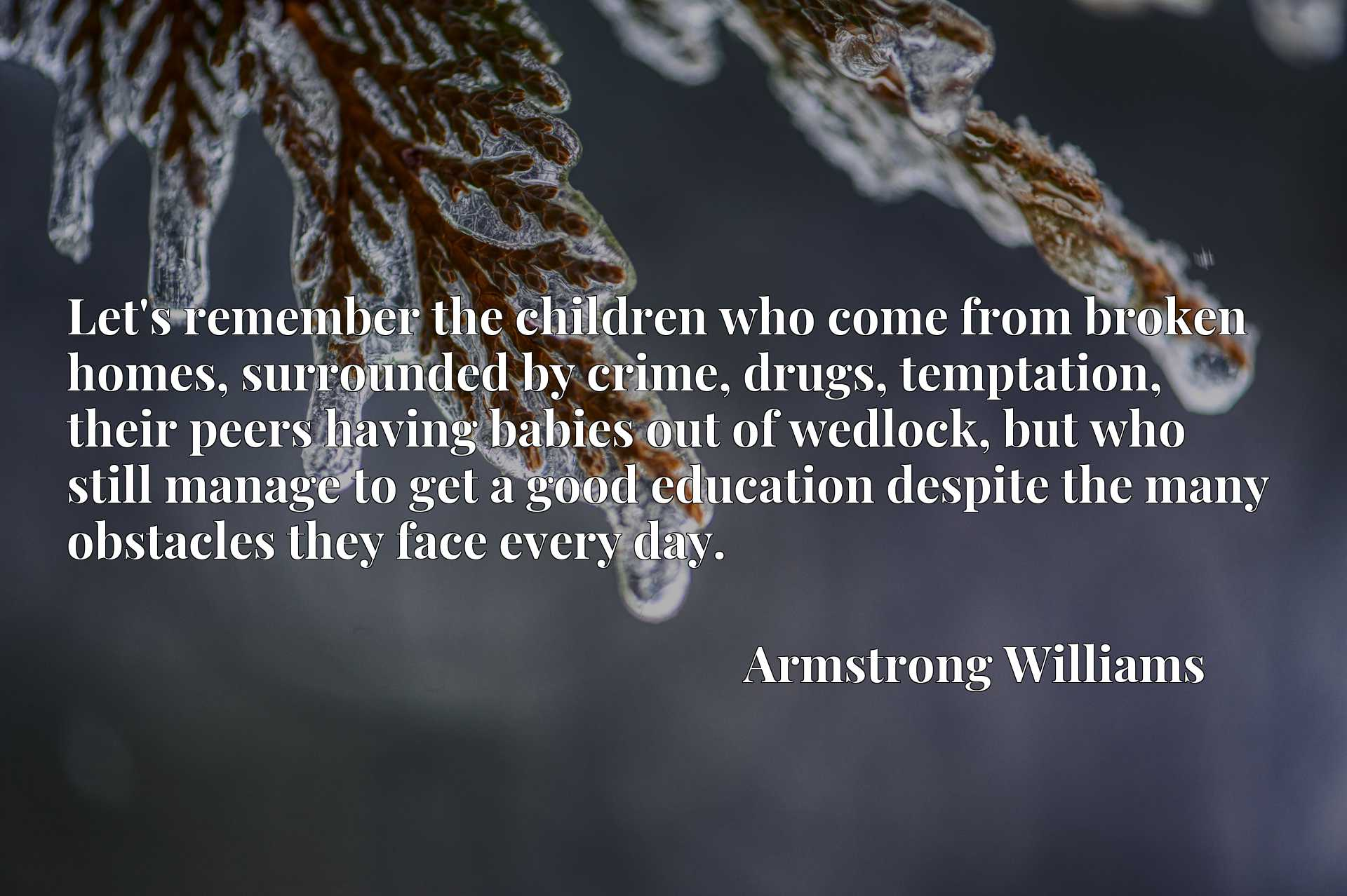 Let's remember the children who come from broken homes, surrounded by crime, drugs, temptation, their peers having babies out of wedlock, but who still manage to get a good education despite the many obstacles they face every day.