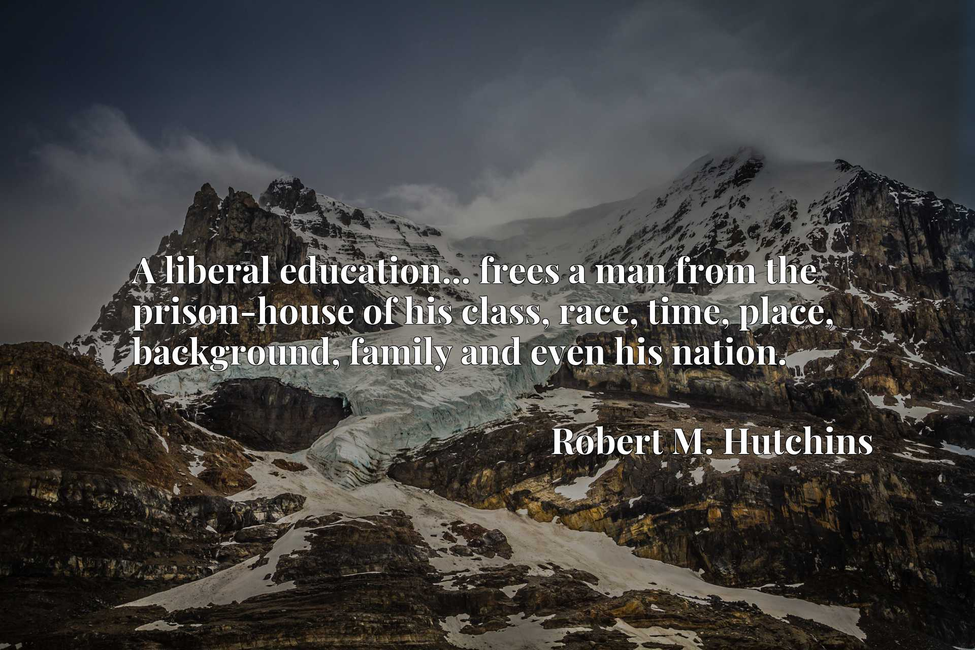 A liberal education... frees a man from the prison-house of his class, race, time, place, background, family and even his nation.