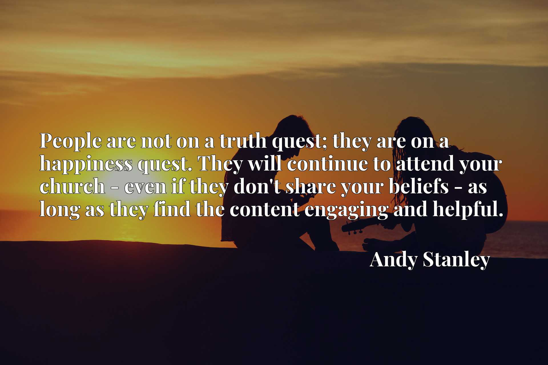 People are not on a truth quest; they are on a happiness quest. They will continue to attend your church - even if they don't share your beliefs - as long as they find the content engaging and helpful.