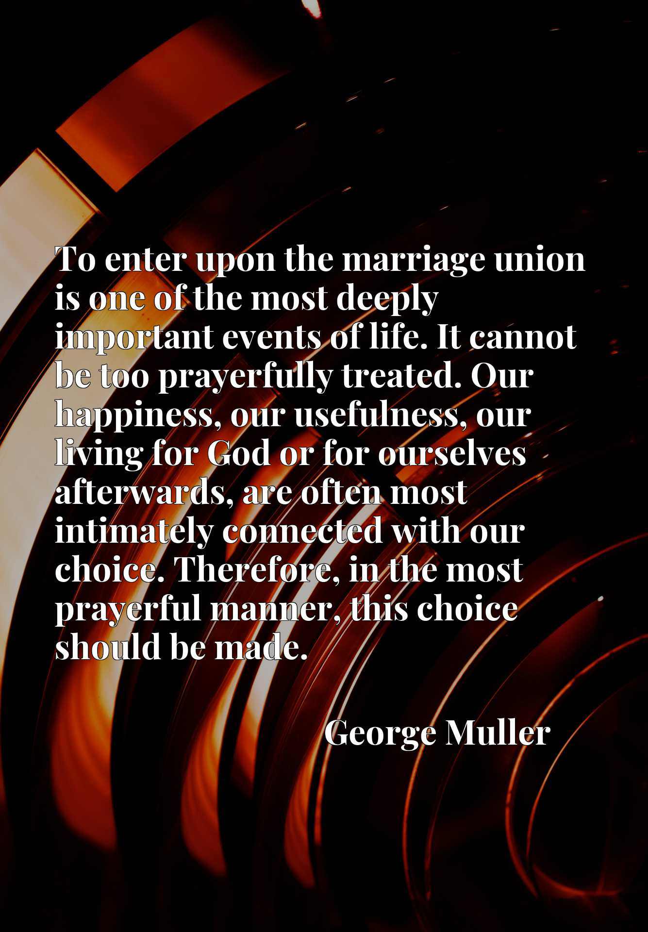 To enter upon the marriage union is one of the most deeply important events of life. It cannot be too prayerfully treated. Our happiness, our usefulness, our living for God or for ourselves afterwards, are often most intimately connected with our choice. Therefore, in the most prayerful manner, this choice should be made.