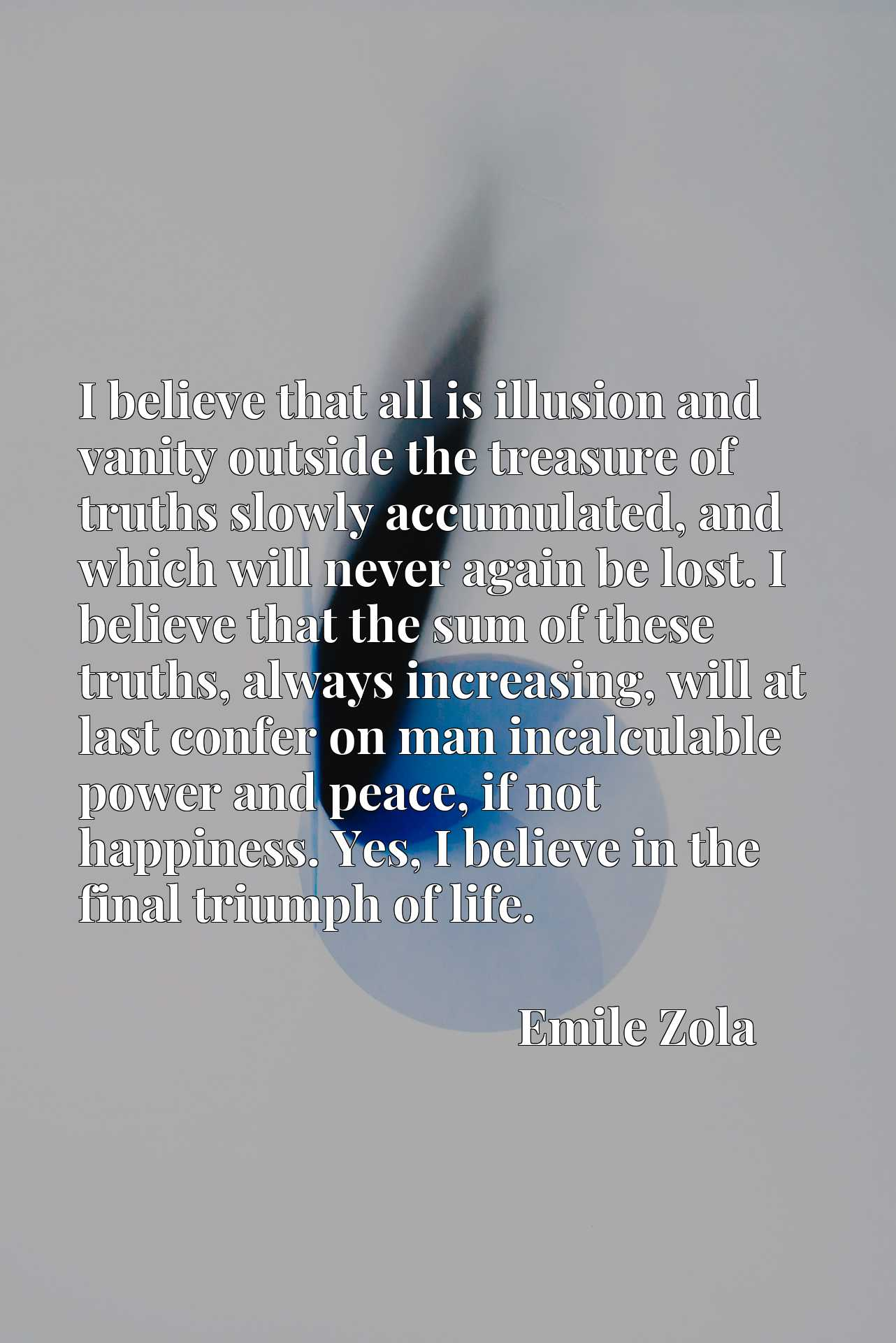 I believe that all is illusion and vanity outside the treasure of truths slowly accumulated, and which will never again be lost. I believe that the sum of these truths, always increasing, will at last confer on man incalculable power and peace, if not happiness. Yes, I believe in the final triumph of life.
