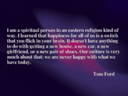 I am a spiritual person in an eastern religion kind of way. I learned that happiness for all of us is a switch that you flick in your brain. It doesn't have anything to do with getting a new house, a new car, a new girlfriend, or a new pair of shoes. Our culture is very much about that; we are never happy with what we have today.