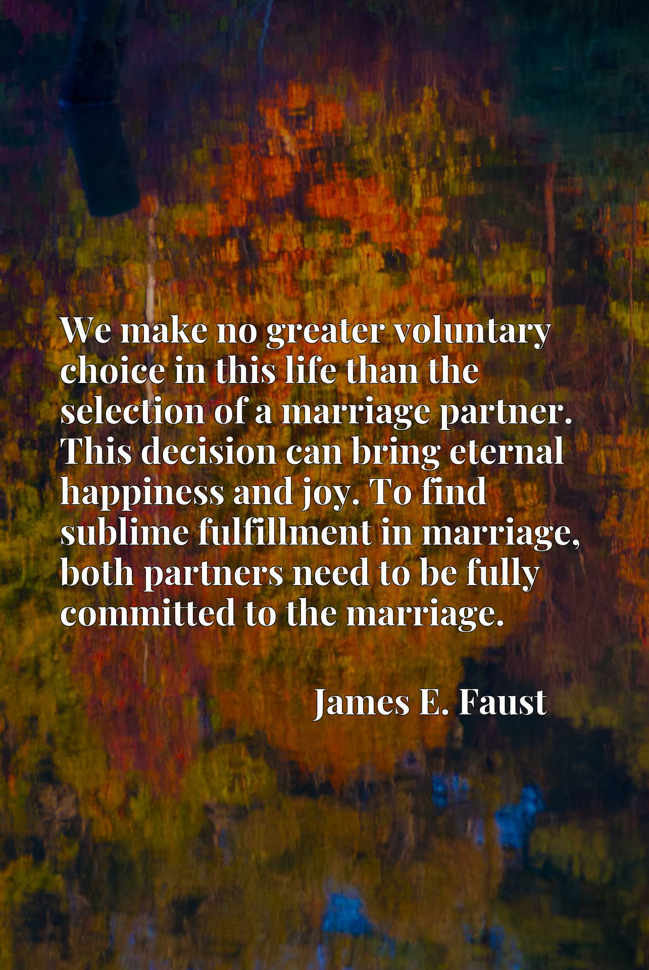We make no greater voluntary choice in this life than the selection of a marriage partner. This decision can bring eternal happiness and joy. To find sublime fulfillment in marriage, both partners need to be fully committed to the marriage.