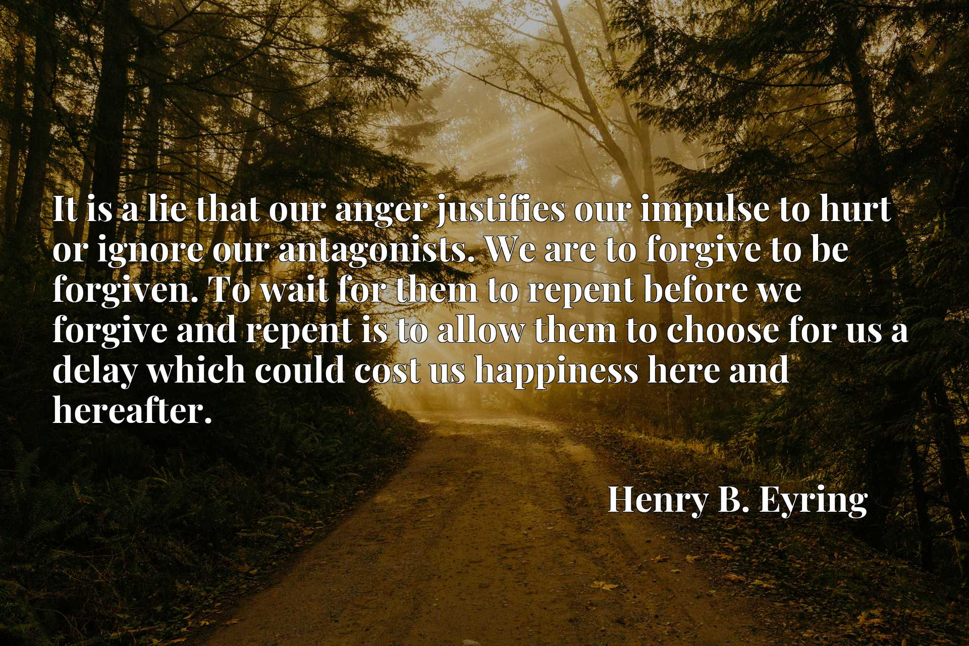 It is a lie that our anger justifies our impulse to hurt or ignore our antagonists. We are to forgive to be forgiven. To wait for them to repent before we forgive and repent is to allow them to choose for us a delay which could cost us happiness here and hereafter.