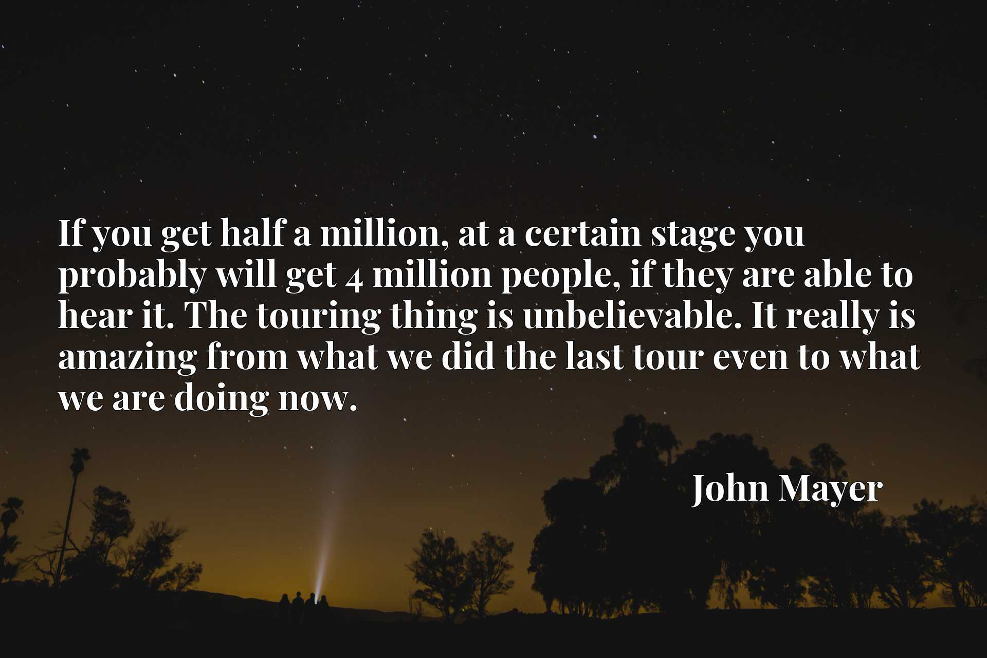 If you get half a million, at a certain stage you probably will get 4 million people, if they are able to hear it. The touring thing is unbelievable. It really is amazing from what we did the last tour even to what we are doing now.