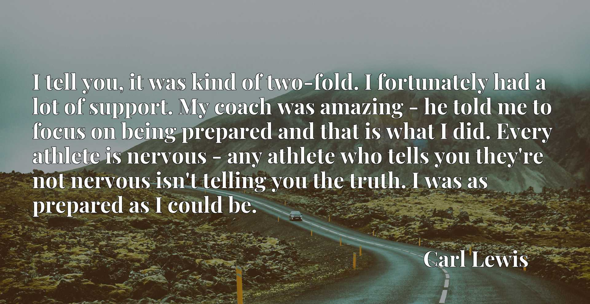 I tell you, it was kind of two-fold. I fortunately had a lot of support. My coach was amazing - he told me to focus on being prepared and that is what I did. Every athlete is nervous - any athlete who tells you they're not nervous isn't telling you the truth. I was as prepared as I could be.