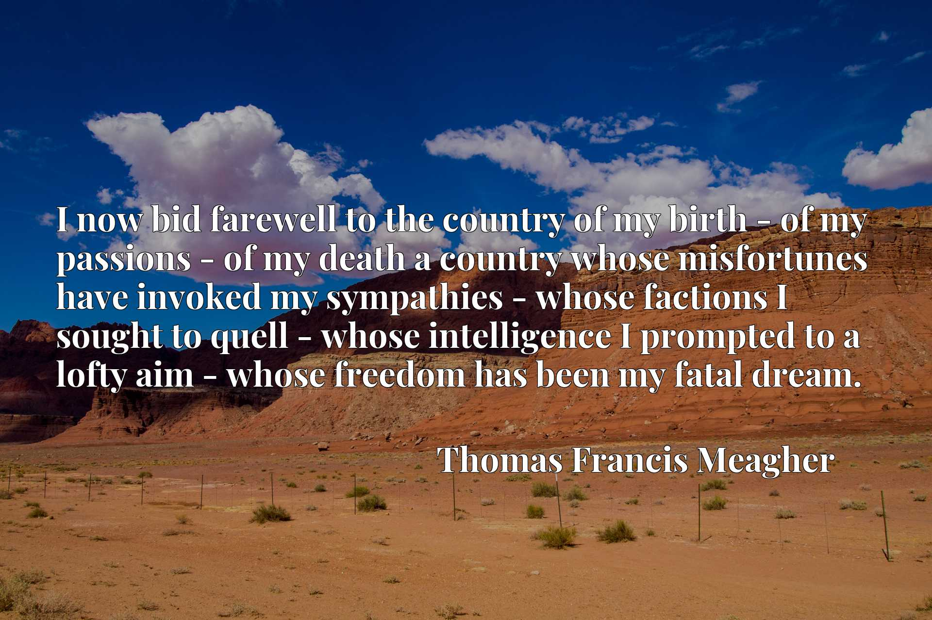 I now bid farewell to the country of my birth - of my passions - of my death a country whose misfortunes have invoked my sympathies - whose factions I sought to quell - whose intelligence I prompted to a lofty aim - whose freedom has been my fatal dream.