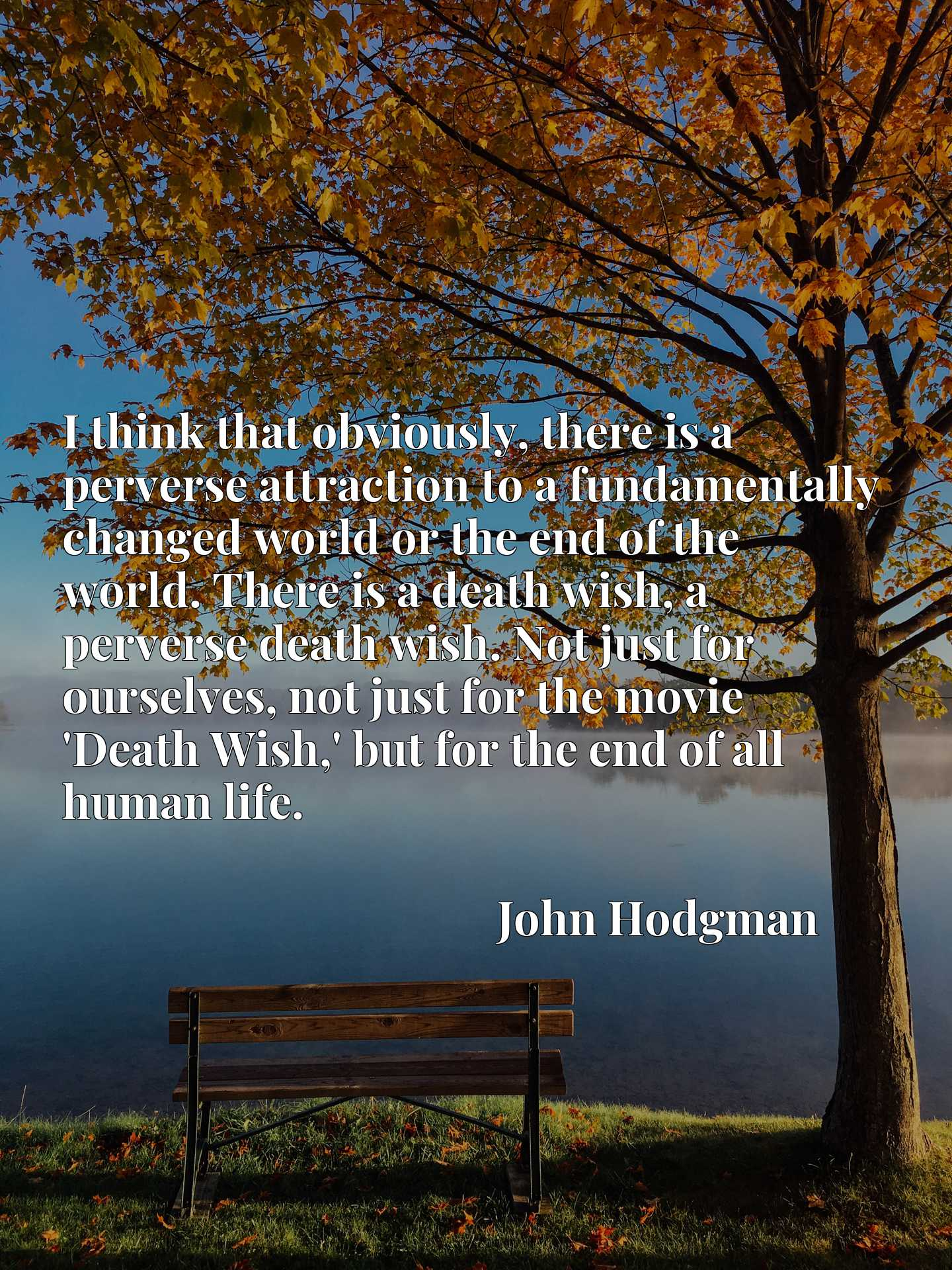 I think that obviously, there is a perverse attraction to a fundamentally changed world or the end of the world. There is a death wish, a perverse death wish. Not just for ourselves, not just for the movie 'Death Wish,' but for the end of all human life.
