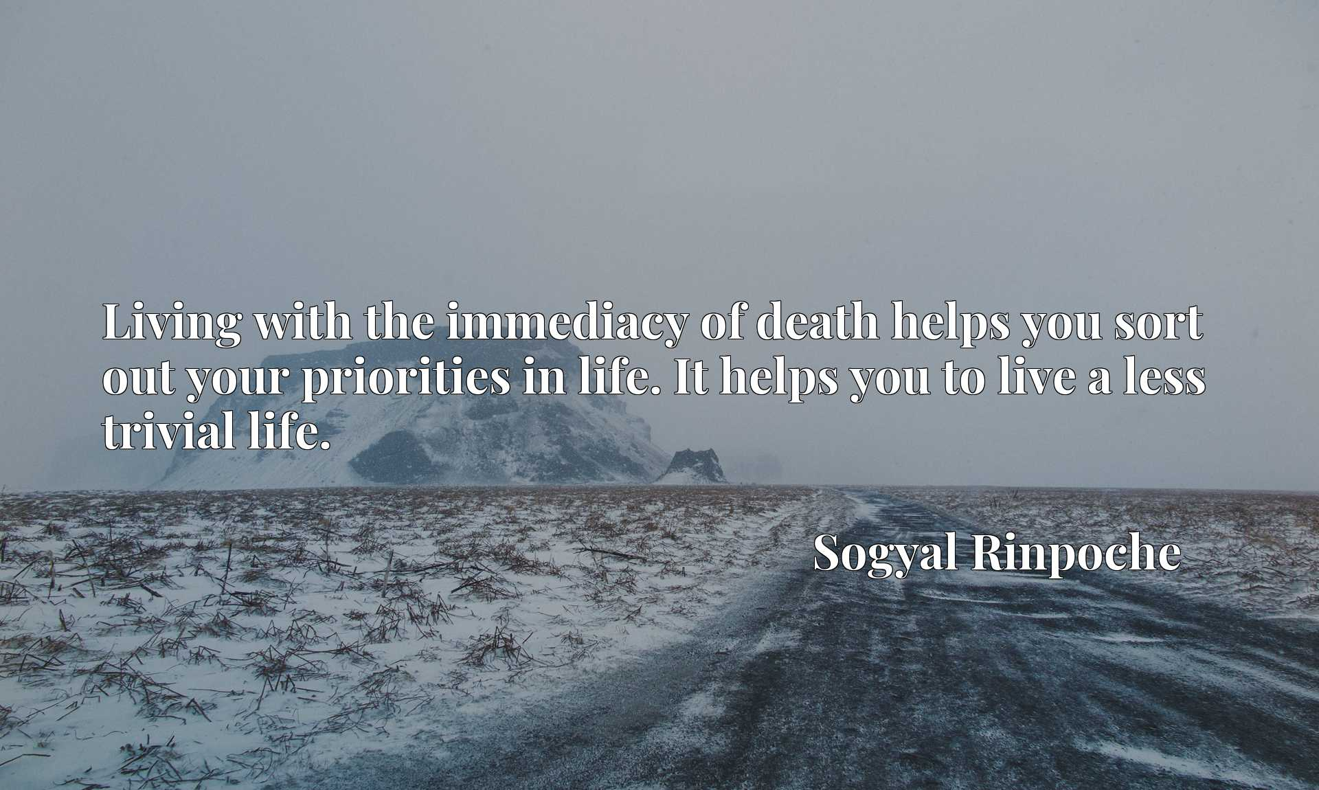 Living with the immediacy of death helps you sort out your priorities in life. It helps you to live a less trivial life.