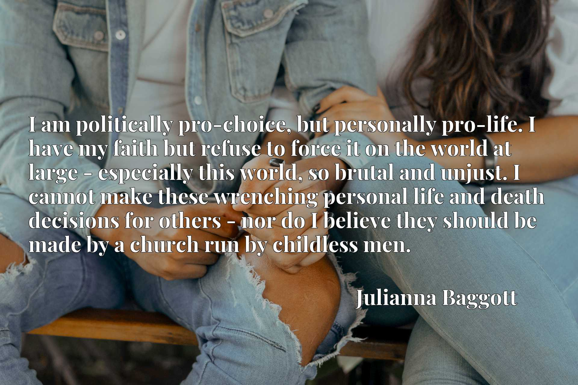 I am politically pro-choice, but personally pro-life. I have my faith but refuse to force it on the world at large - especially this world, so brutal and unjust. I cannot make these wrenching personal life and death decisions for others - nor do I believe they should be made by a church run by childless men.