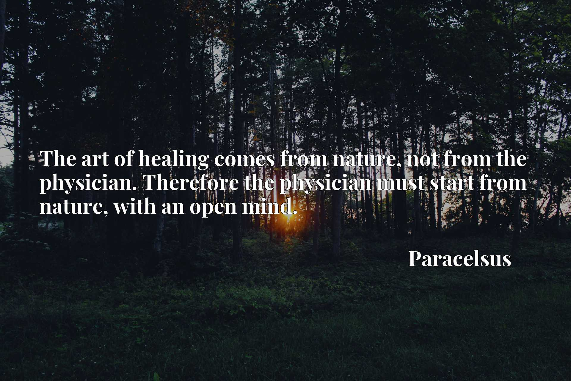 The art of healing comes from nature, not from the physician. Therefore the physician must start from nature, with an open mind.