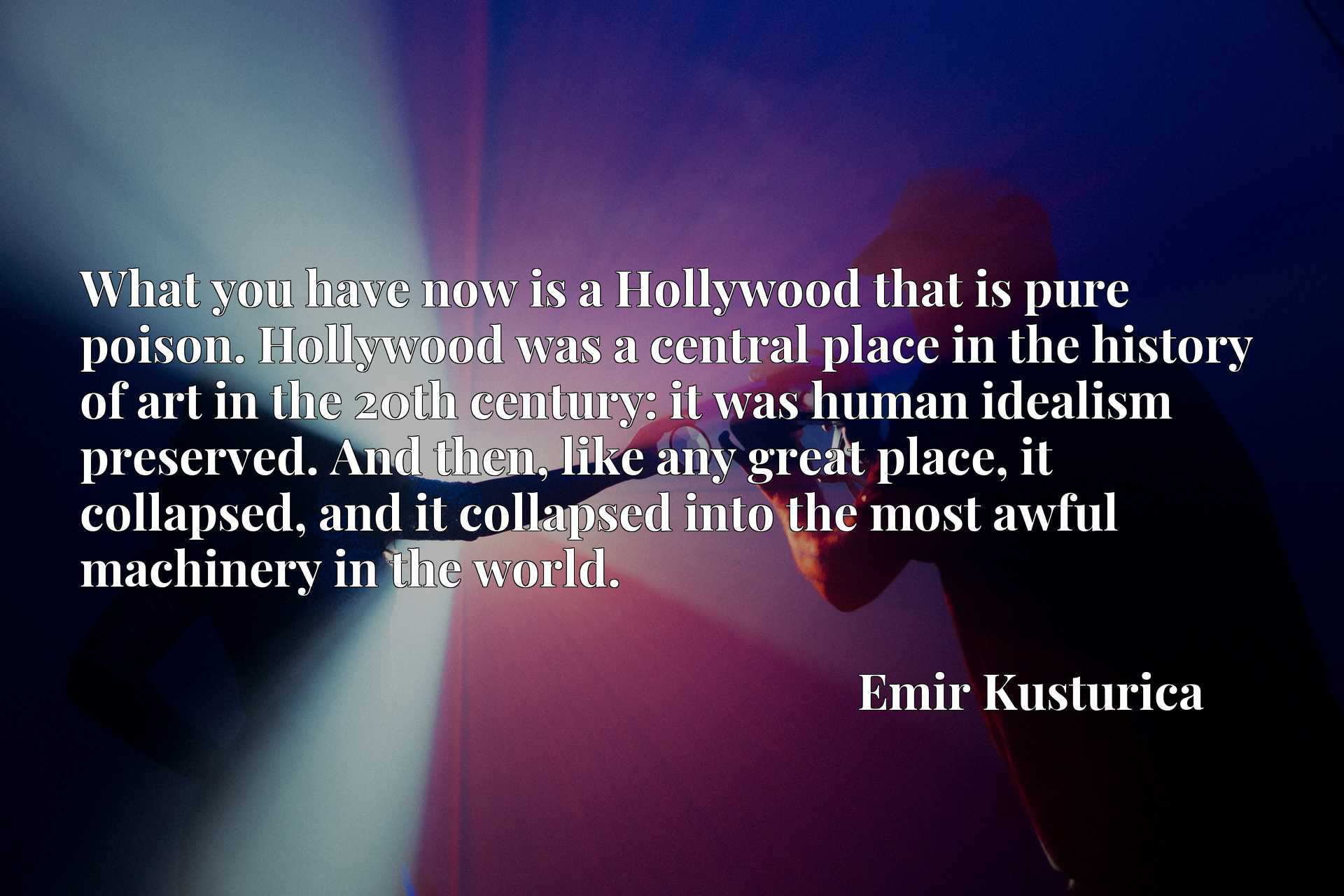 What you have now is a Hollywood that is pure poison. Hollywood was a central place in the history of art in the 20th century: it was human idealism preserved. And then, like any great place, it collapsed, and it collapsed into the most awful machinery in the world.