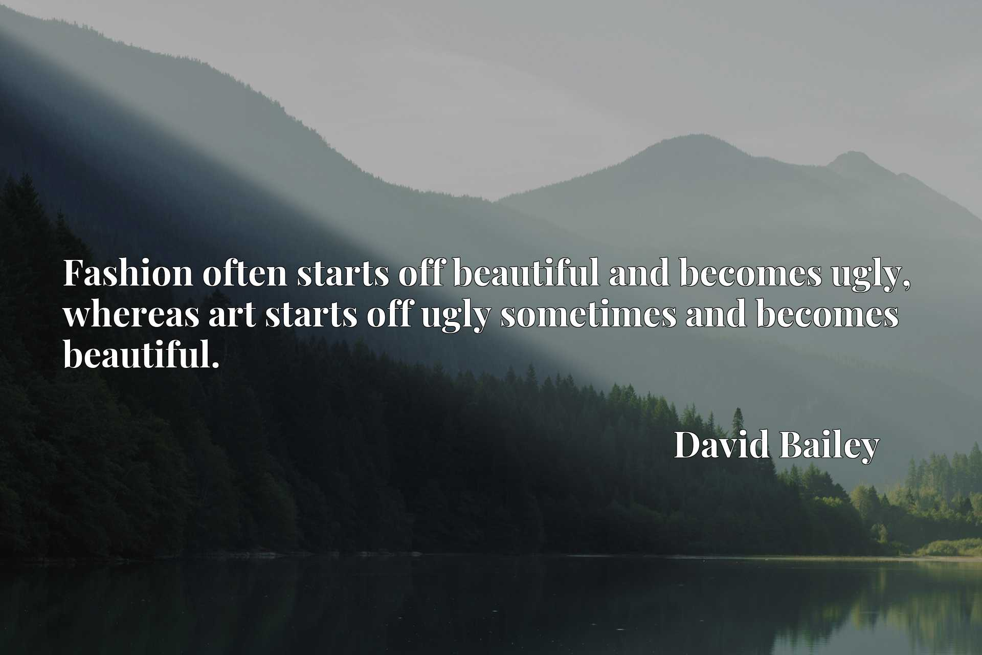 Fashion often starts off beautiful and becomes ugly, whereas art starts off ugly sometimes and becomes beautiful.