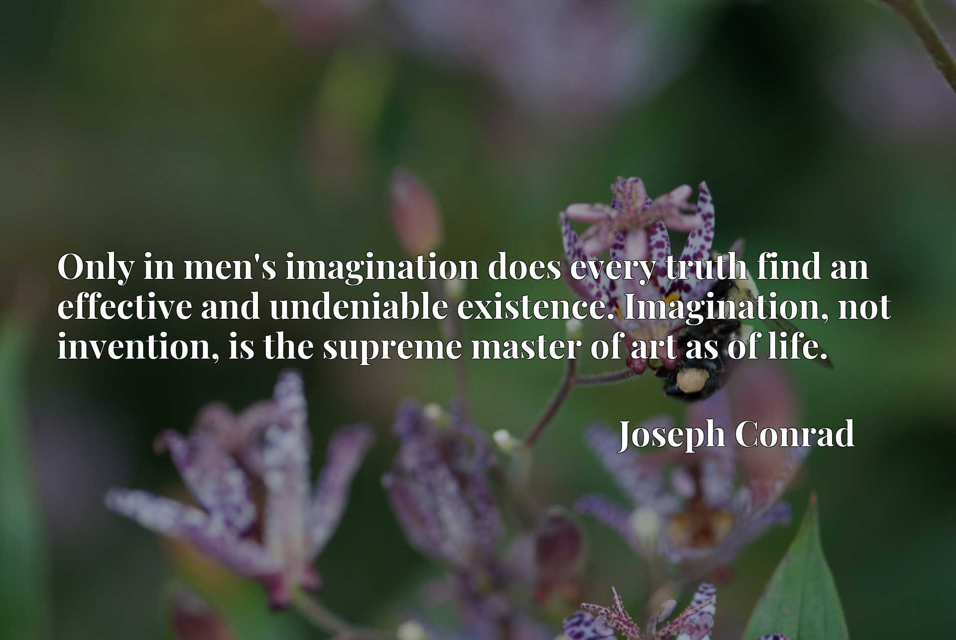 Only in men's imagination does every truth find an effective and undeniable existence. Imagination, not invention, is the supreme master of art as of life.