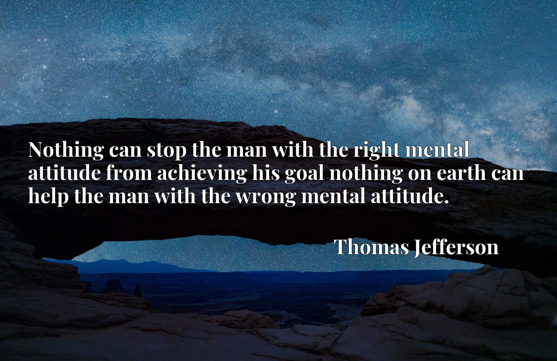 Nothing can stop the man with the right mental attitude from achieving his goal nothing on earth can help the man with the wrong mental attitude.